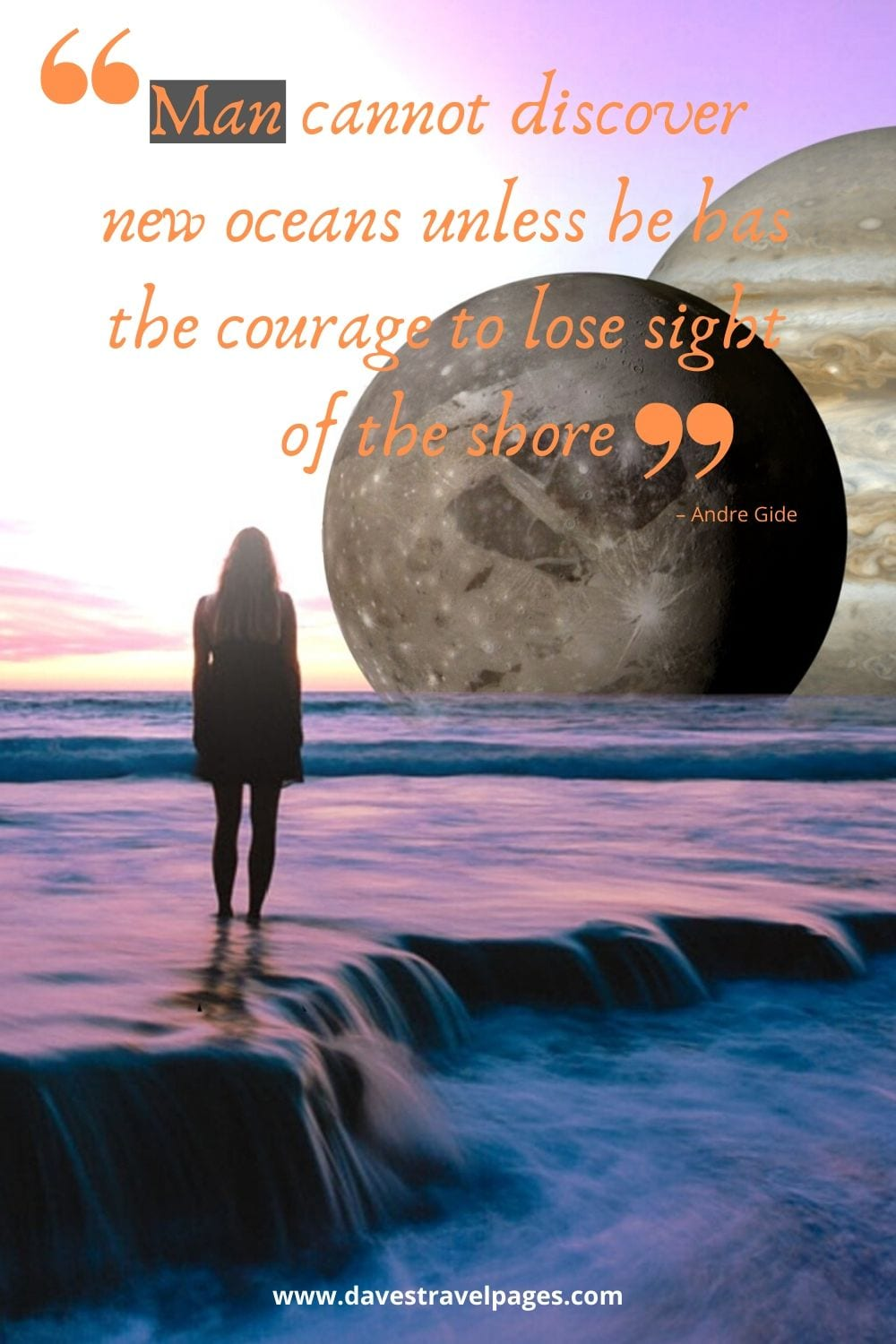 "Man cannot discover new oceans unless he has the courage to lose sight of the shore."" – Andre Gide"