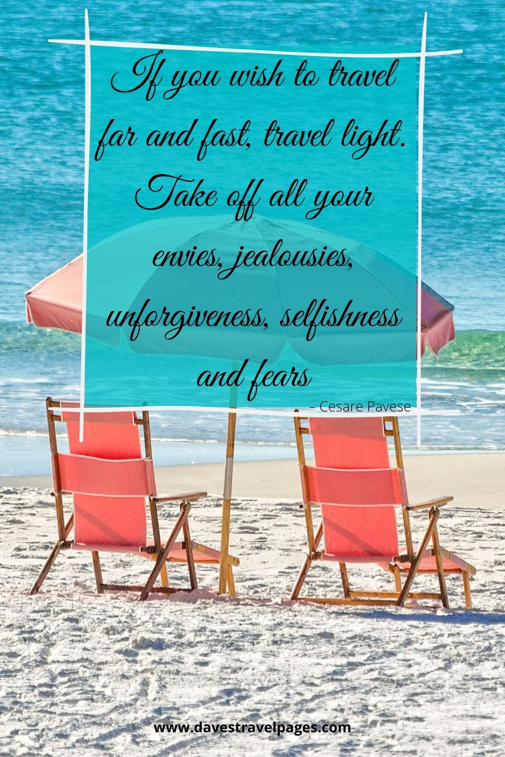 """""""If you wish to travel far and fast, travel light. Take off all your envies, jealousies, unforgiveness, selfishness and fears."""" – Cesare Pavese"""