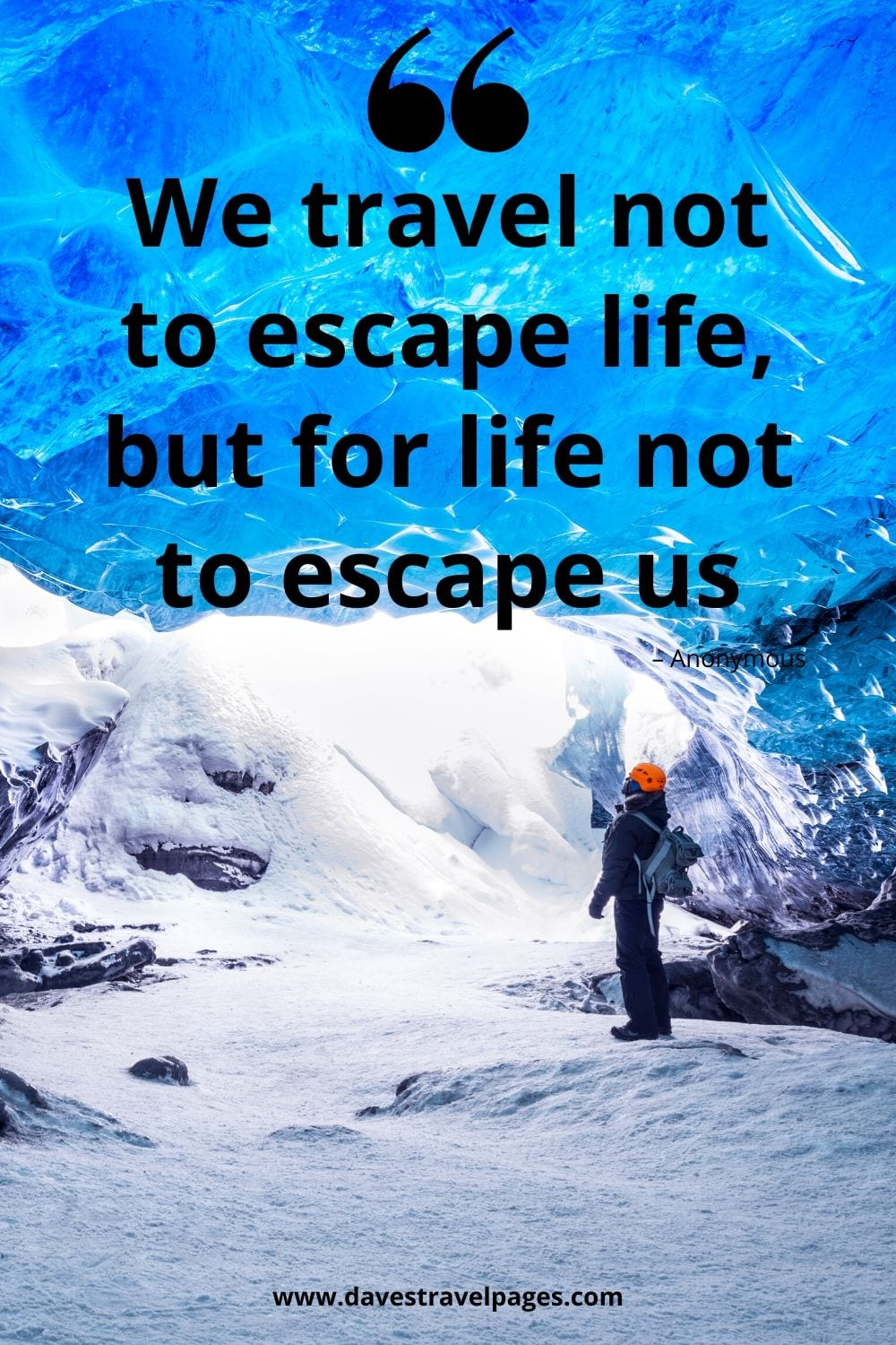 "Travel sayings: We travel not to escape life, but for life not to escape us."" – Anonymous"