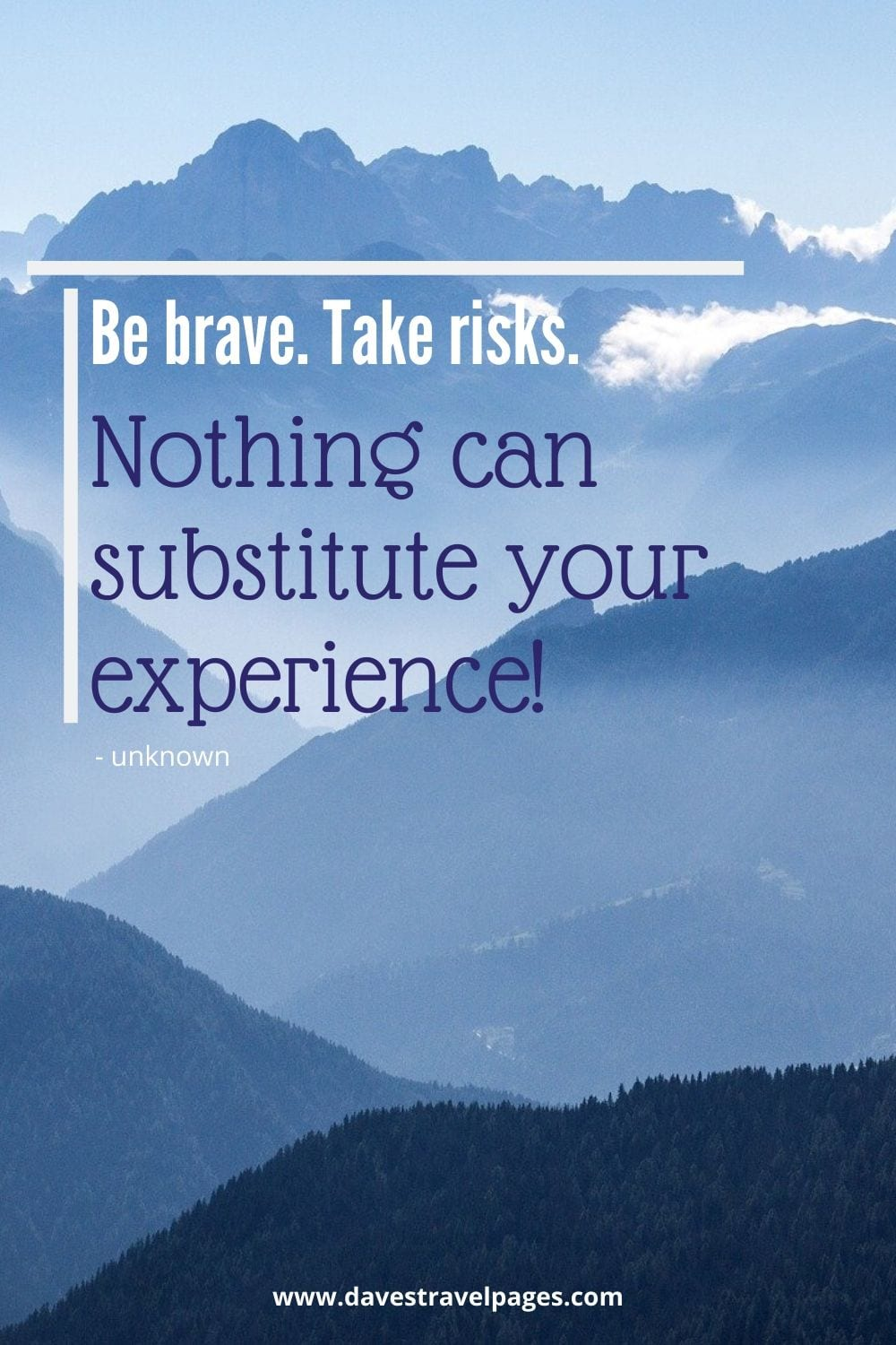 Inspirational Adventure and Travel Quote: Be brave. Take risks. Nothing can substitute your experience!