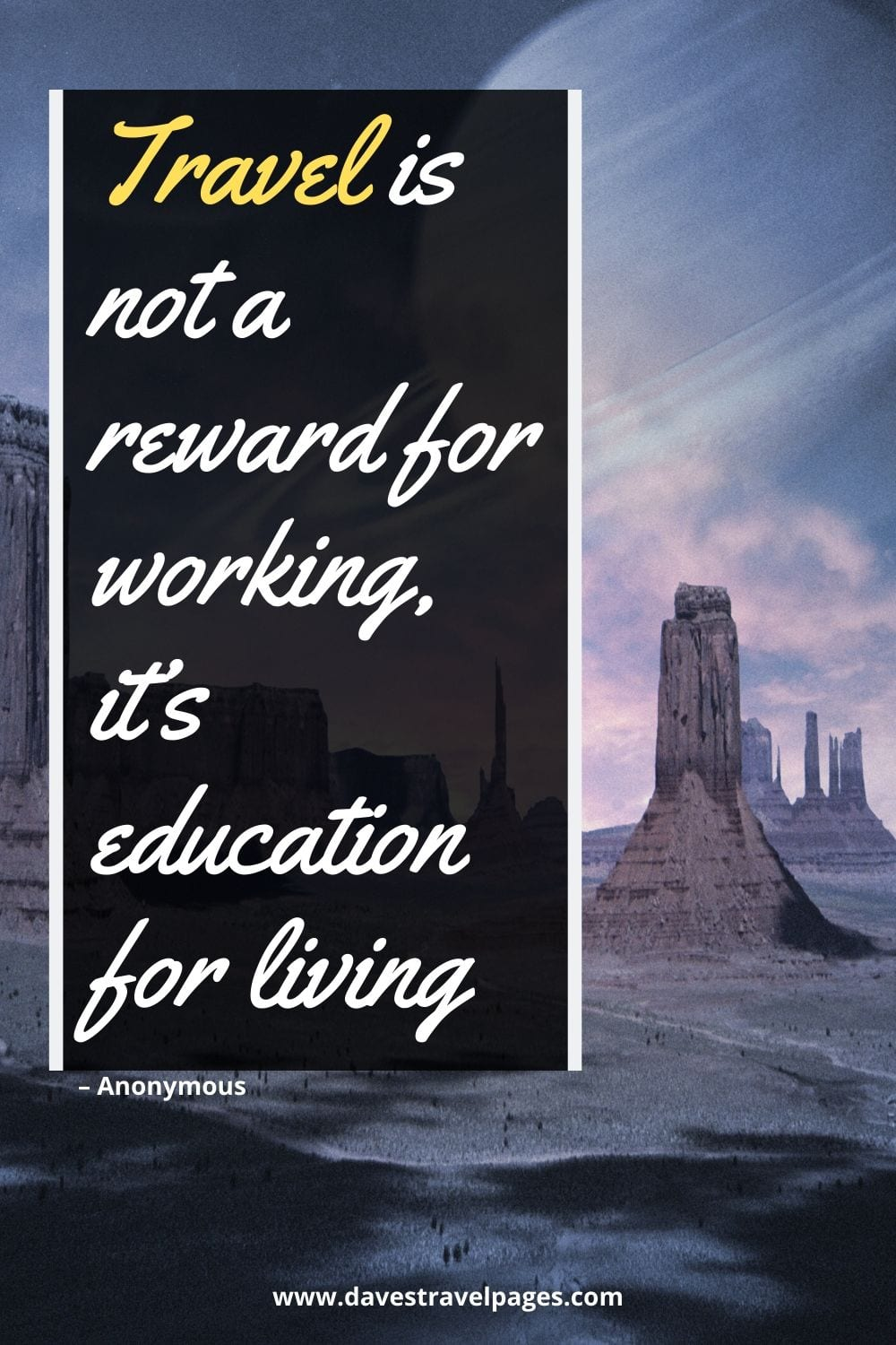 "Quotes to do with travel: Travel is not a reward for working, it's education for living."" – Anonymous"