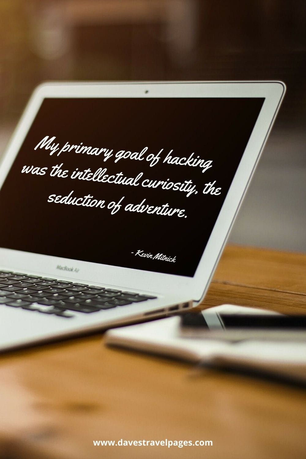 My primary goal of hacking was the intellectual curiosity, the seduction of adventure. Kevin Mitnick