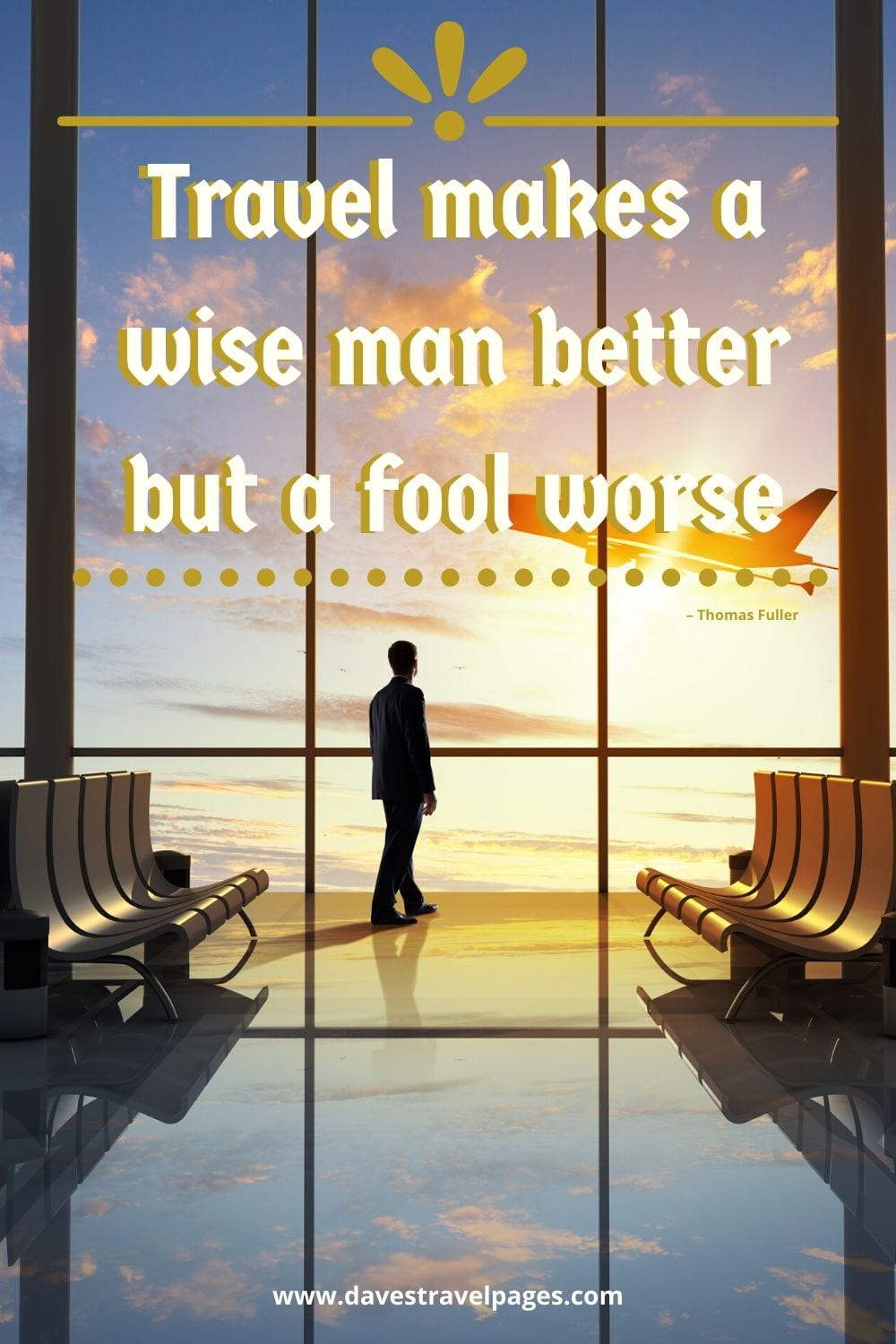 "Travel makes a wise man better but a fool worse."" – Thomas Fuller"