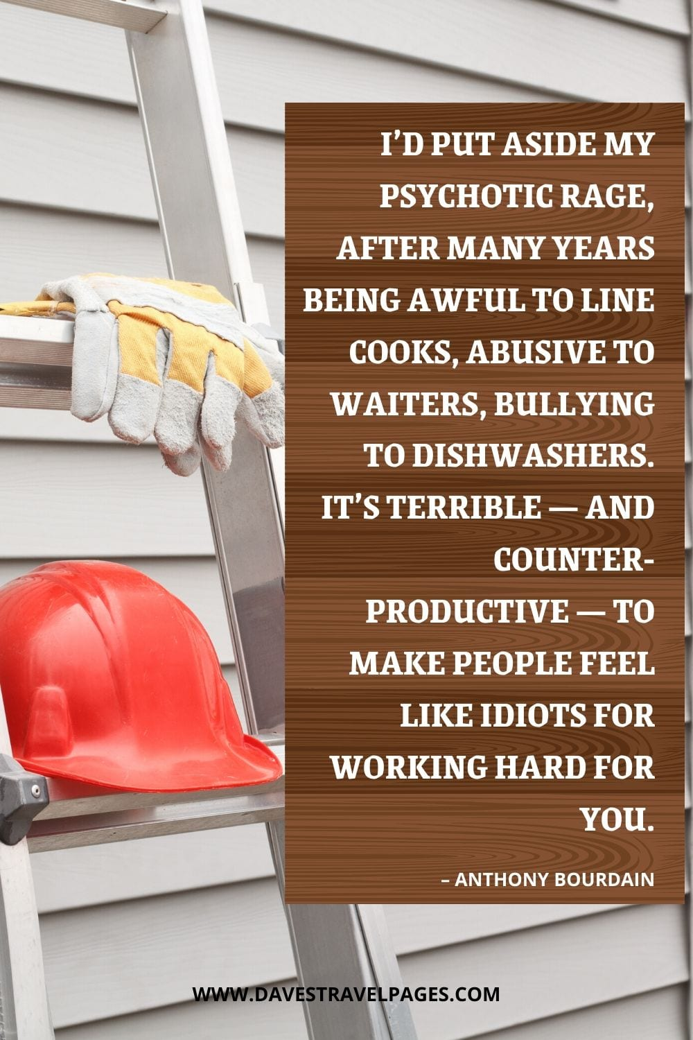 """""""I'd put aside my psychotic rage, after many years being awful to line cooks, abusive to waiters, bullying to dishwashers. It's terrible — and counter-productive — to make people feel like idiots for working hard for you."""" – Anthony Bourdain"""