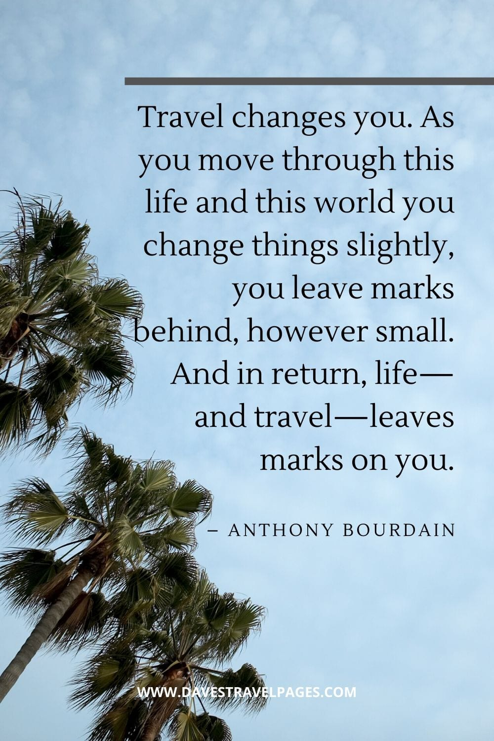 """Quote about travel: """"Travel changes you. As you move through this life and this world you change things slightly, you leave marks behind, however small. And in return, life—and travel—leaves marks on you."""" – Anthony Bourdain"""