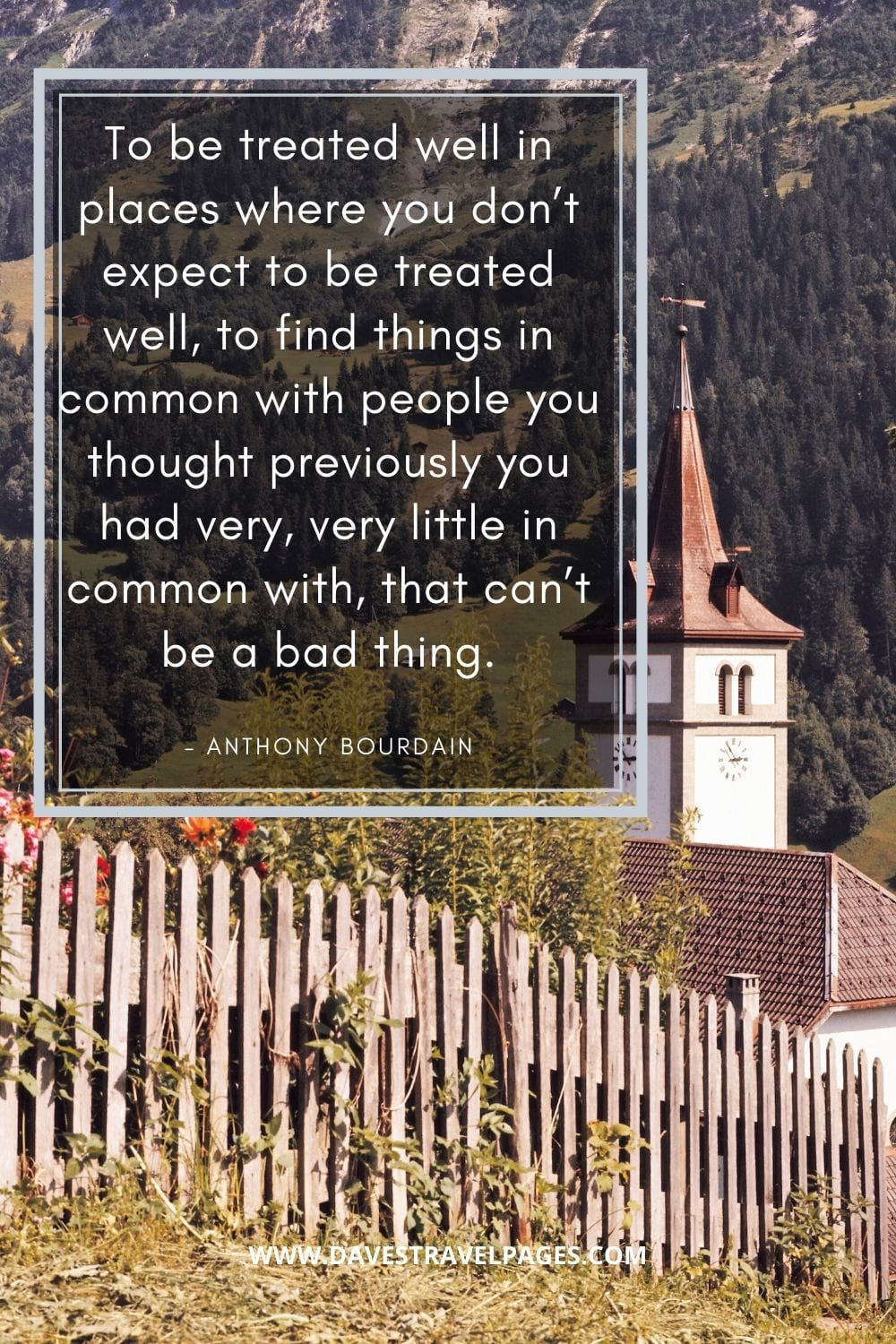 """""""To be treated well in places where you don't expect to be treated well, to find things in common with people you thought previously you had very, very little in common with, that can't be a bad thing."""" – Anthony Bourdain"""