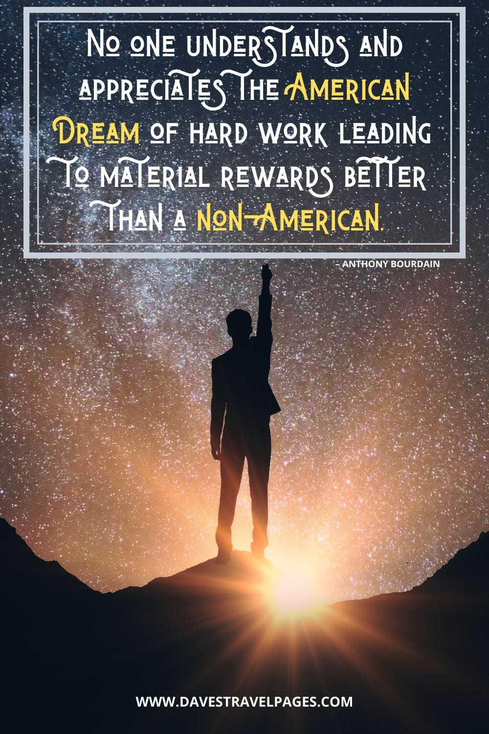 """""""No one understands and appreciates the American Dream of hard work leading to material rewards better than a non-American."""" – Anthony Bourdain"""