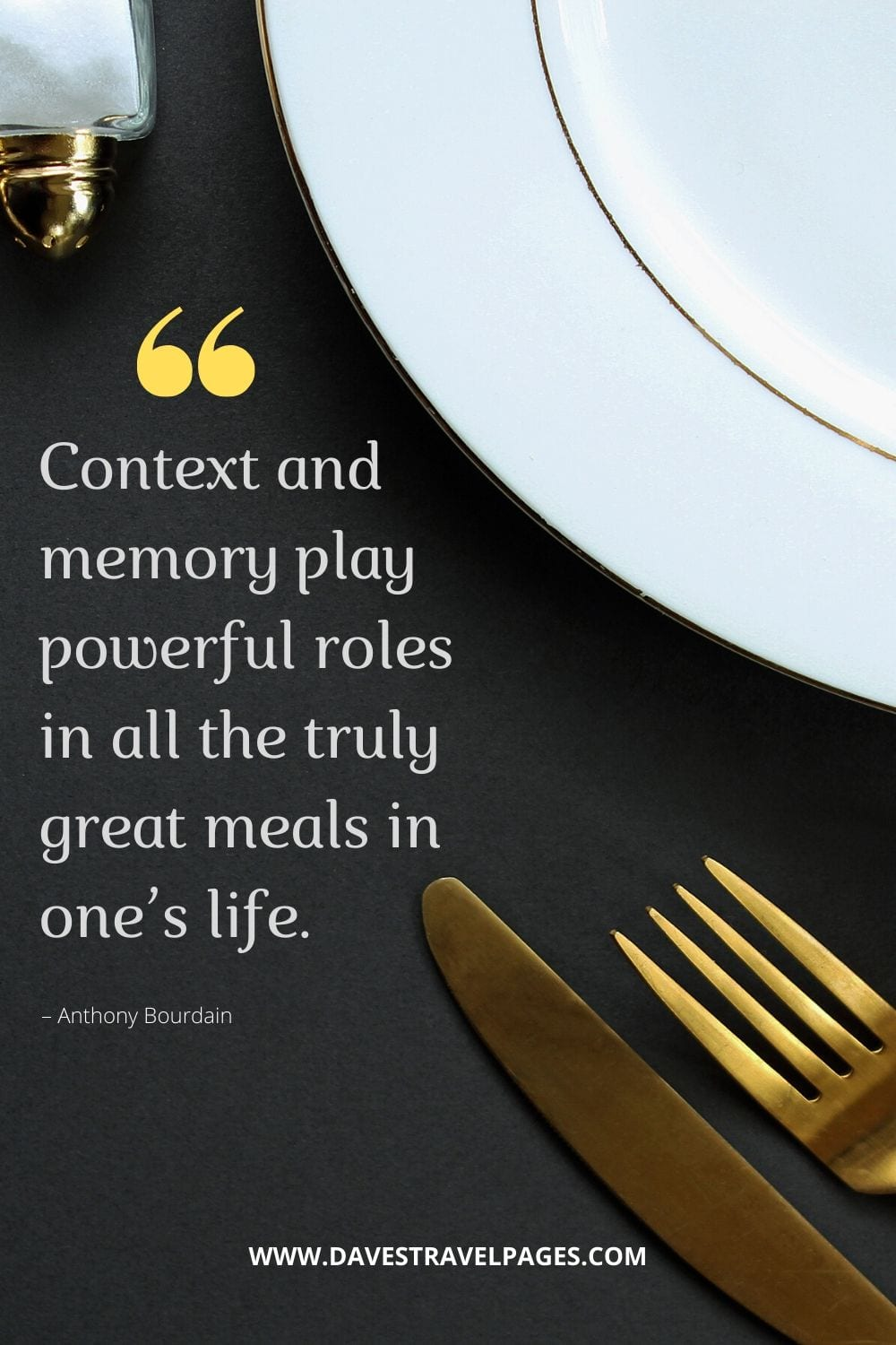 """""""Context and memory play powerful roles in all the truly great meals in one's life."""" – Anthony Bourdain"""