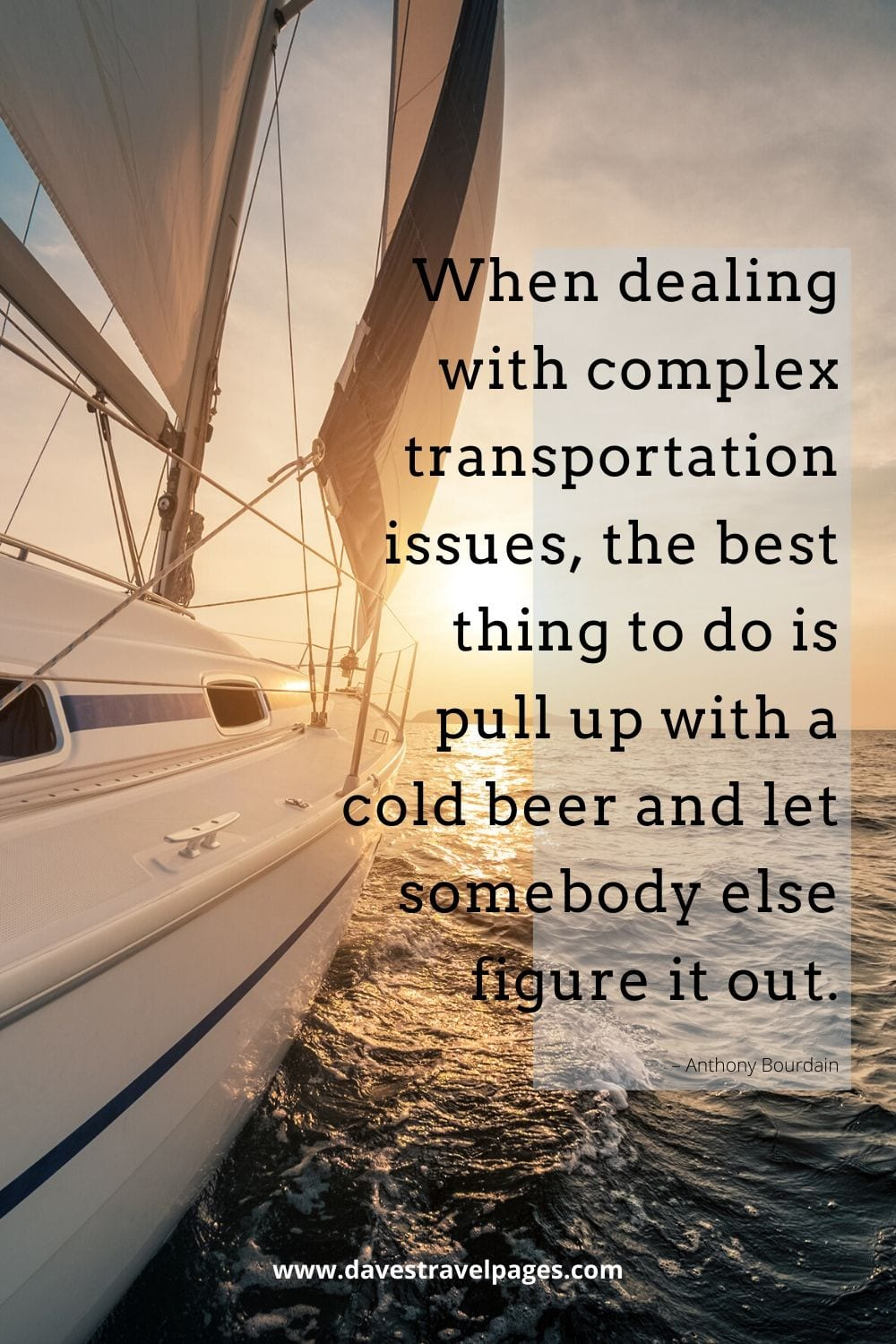 """""""When dealing with complex transportation issues, the best thing to do is pull up with a cold beer and let somebody else figure it out."""" – Funny Anthony Bourdain quote"""