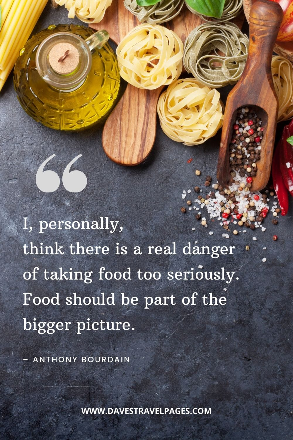 """""""I, personally, think there is a real danger of taking food too seriously. Food should be part of the bigger picture."""" – Anthony Bourdain quote about food"""