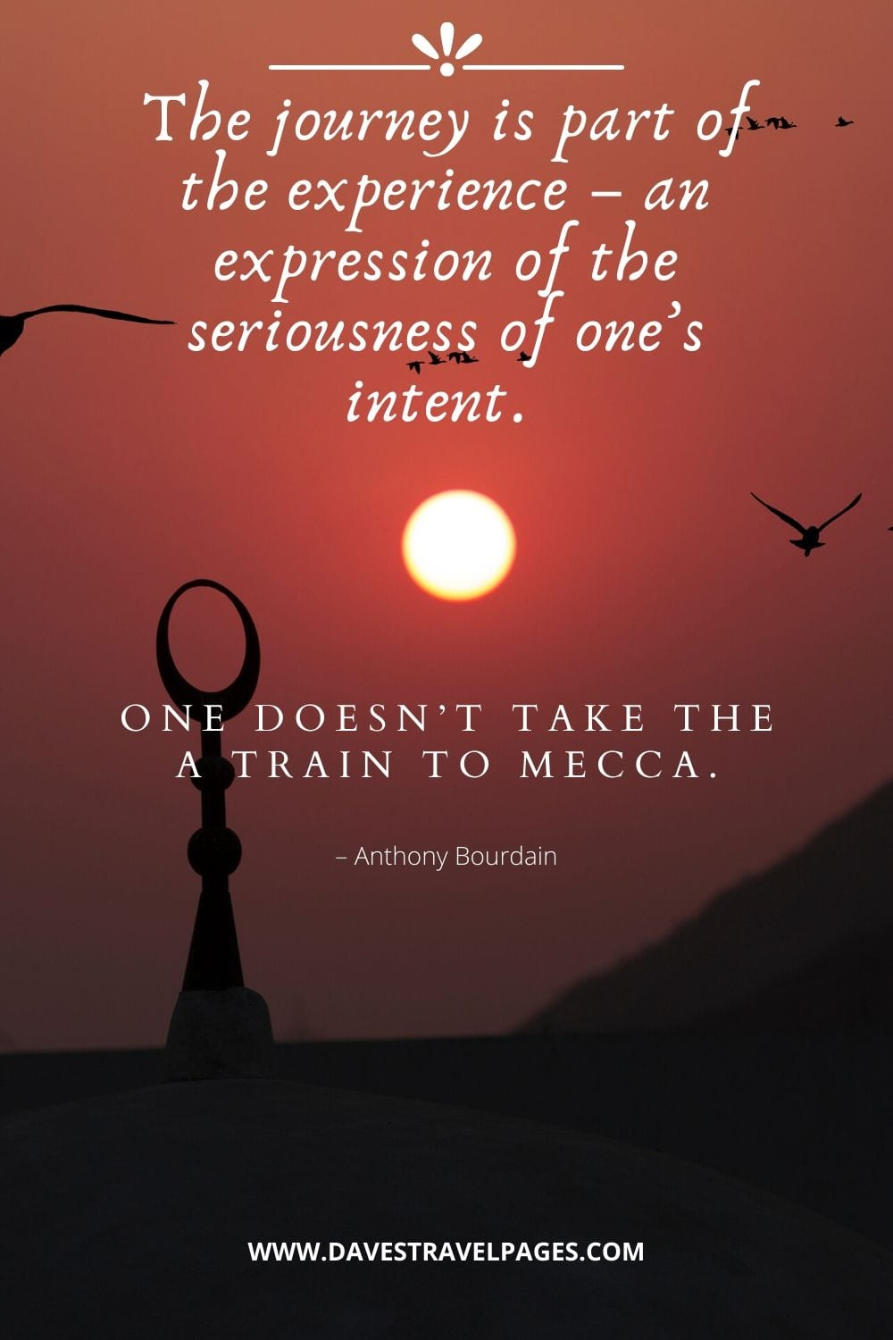 """Journey Quotes: """"The journey is part of the experience – an expression of the seriousness of one's intent. One doesn't take the A train to Mecca."""" – Anthony Bourdain"""