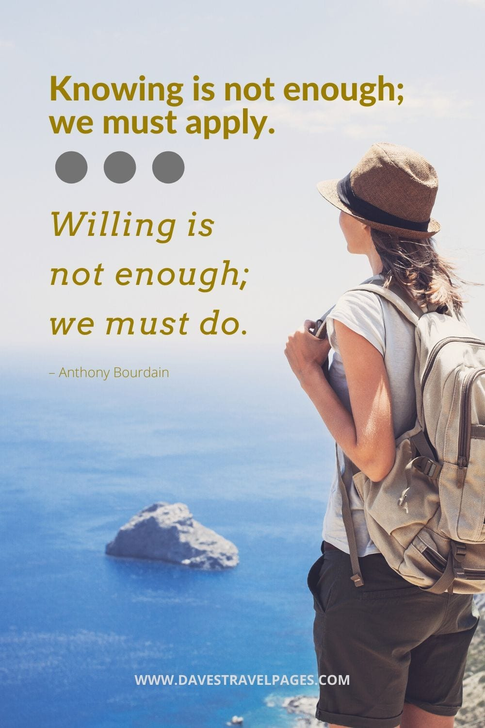 """""""Knowing is not enough; we must apply. Willing is not enough; we must do."""" – Anthony Bourdain"""