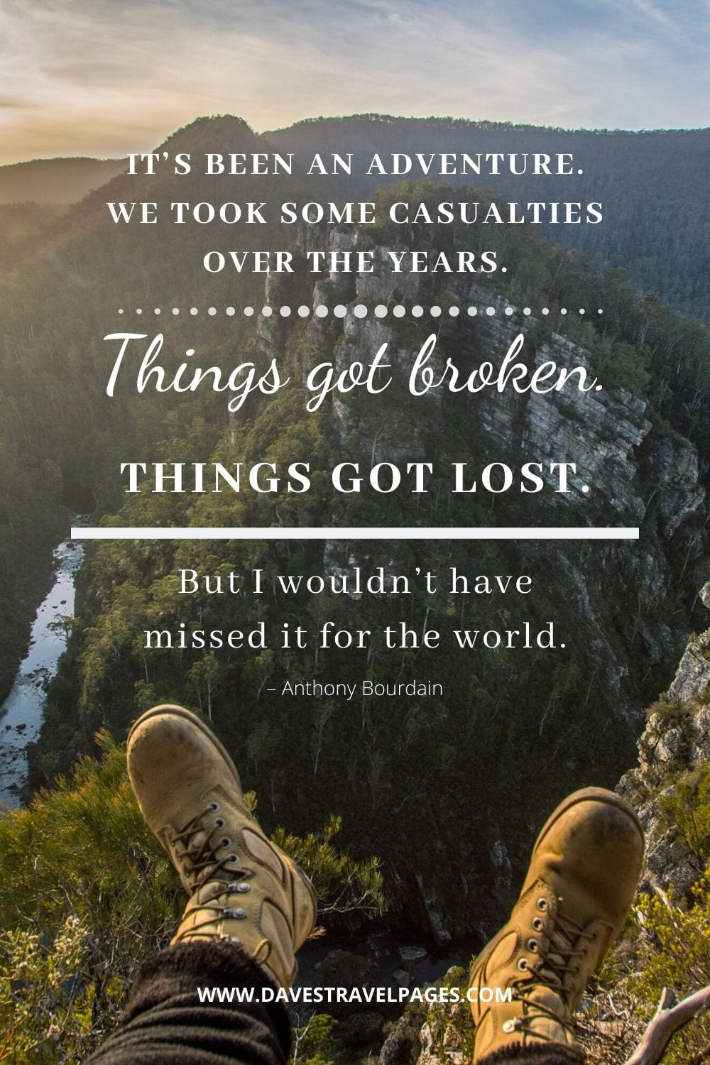 """""""It's been an adventure. We took some casualties over the years. Things got broken. Things got lost. But I wouldn't have missed it for the world."""" – Anthony Bourdain quote"""