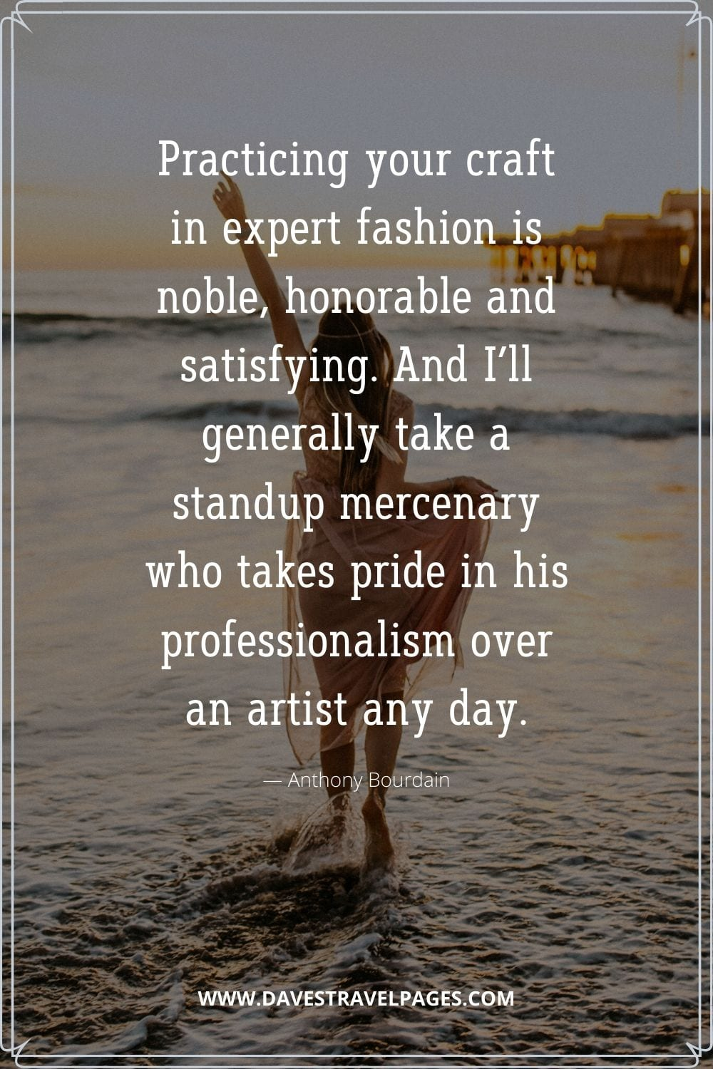 """""""Practicing your craft in expert fashion is noble, honorable and satisfying. And I'll generally take a standup mercenary who takes pride in his professionalism over an artist any day.""""― Anthony Bourdain on being professional"""
