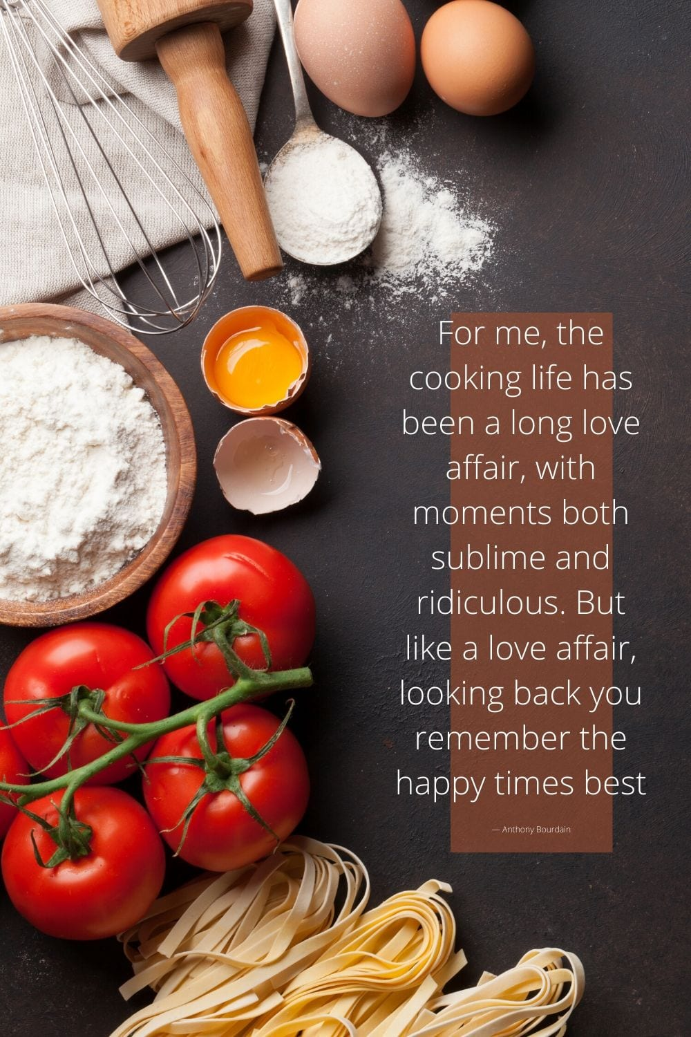 """""""For me, the cooking life has been a long love affair, with moments both sublime and ridiculous. But like a love affair, looking back you remember the happy times best.""""― Anthony Bourdain cooking quote"""