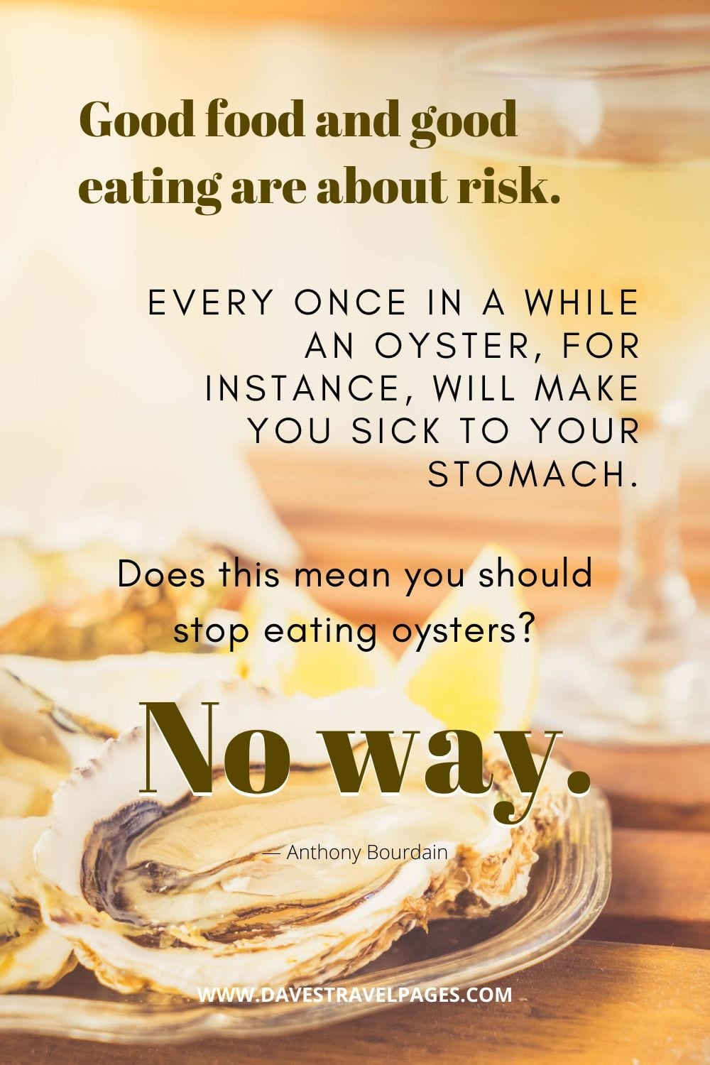"""""""Good food and good eating are about risk. Every once in a while an oyster, for instance, will make you sick to your stomach. Does this mean you should stop eating oysters? No way.""""― Anthony Bourdain"""