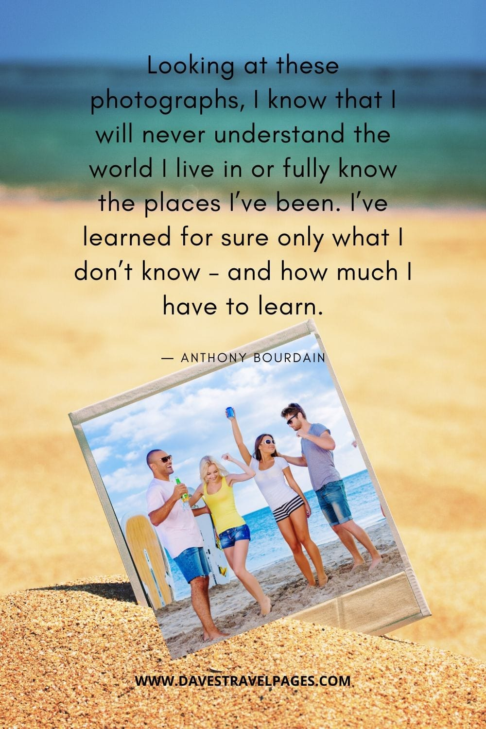 """""""Looking at these photographs, I know that I will never understand the world I live in or fully know the places I've been. I've learned for sure only what I don't know – and how much I have to learn.""""― Anthony Bourdain"""