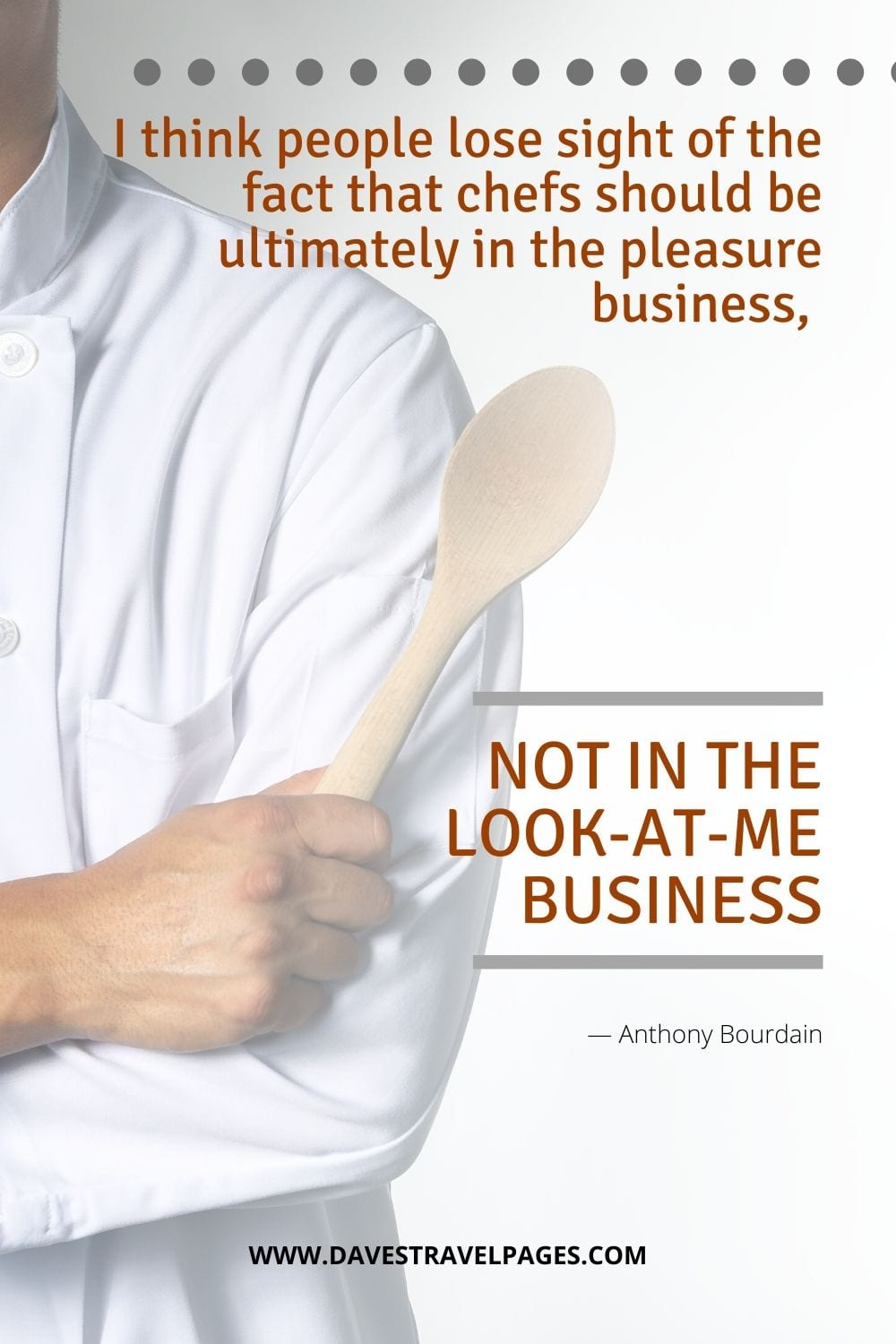 """""""I think people lose sight of the fact that chefs should be ultimately in the pleasure business, not in the look-at-me business.""""― Anthony Bourdain"""