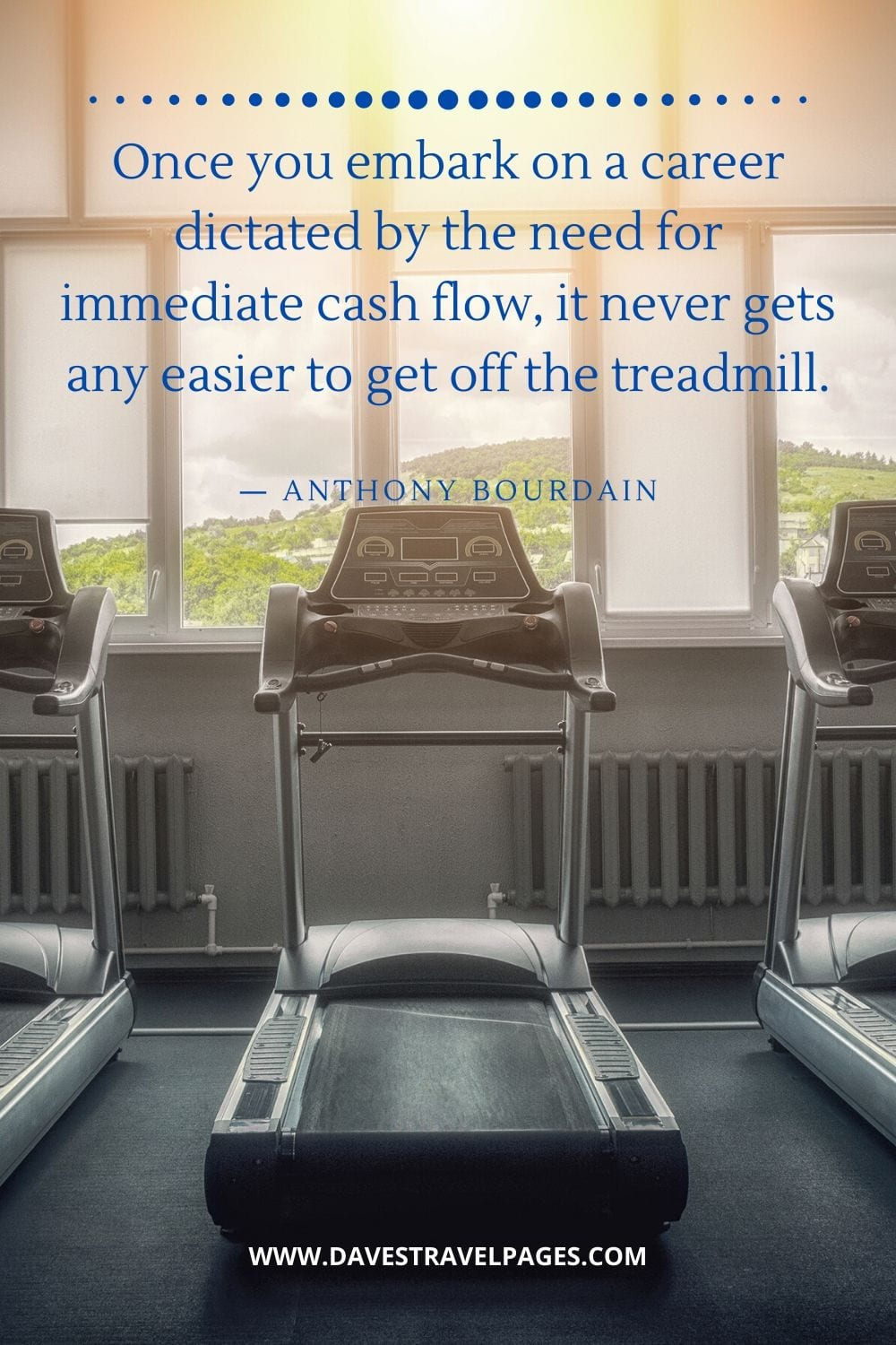 """""""Once you embark on a career dictated by the need for immediate cash flow, it never gets any easier to get off the treadmill.""""― Anthony Bourdain business quote"""