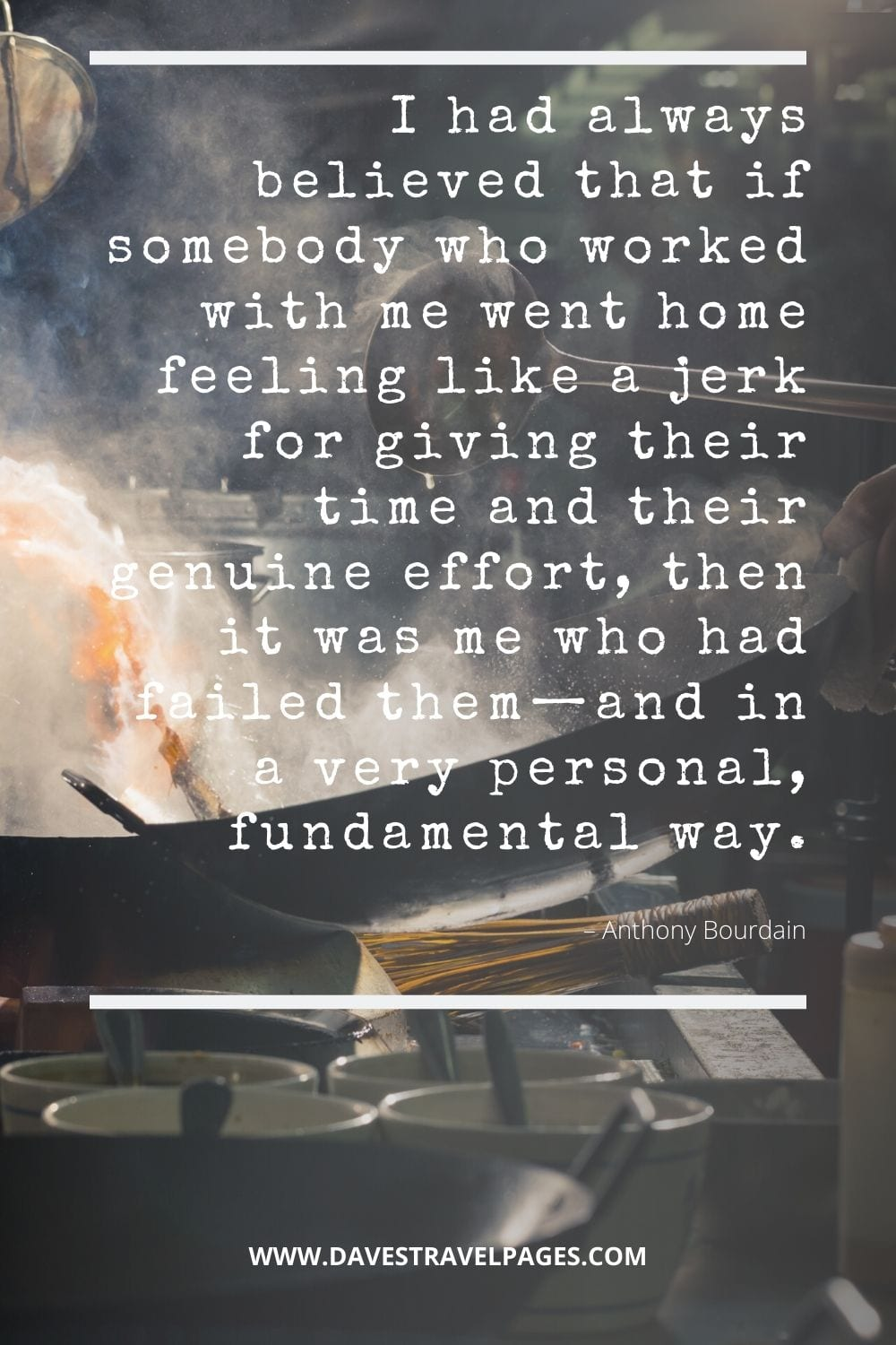 """""""I had always believed that if somebody who worked with me went home feeling like a jerk for giving their time and their genuine effort, then it was me who had failed them—and in a very personal, fundamental way."""" Bourdain Quote"""