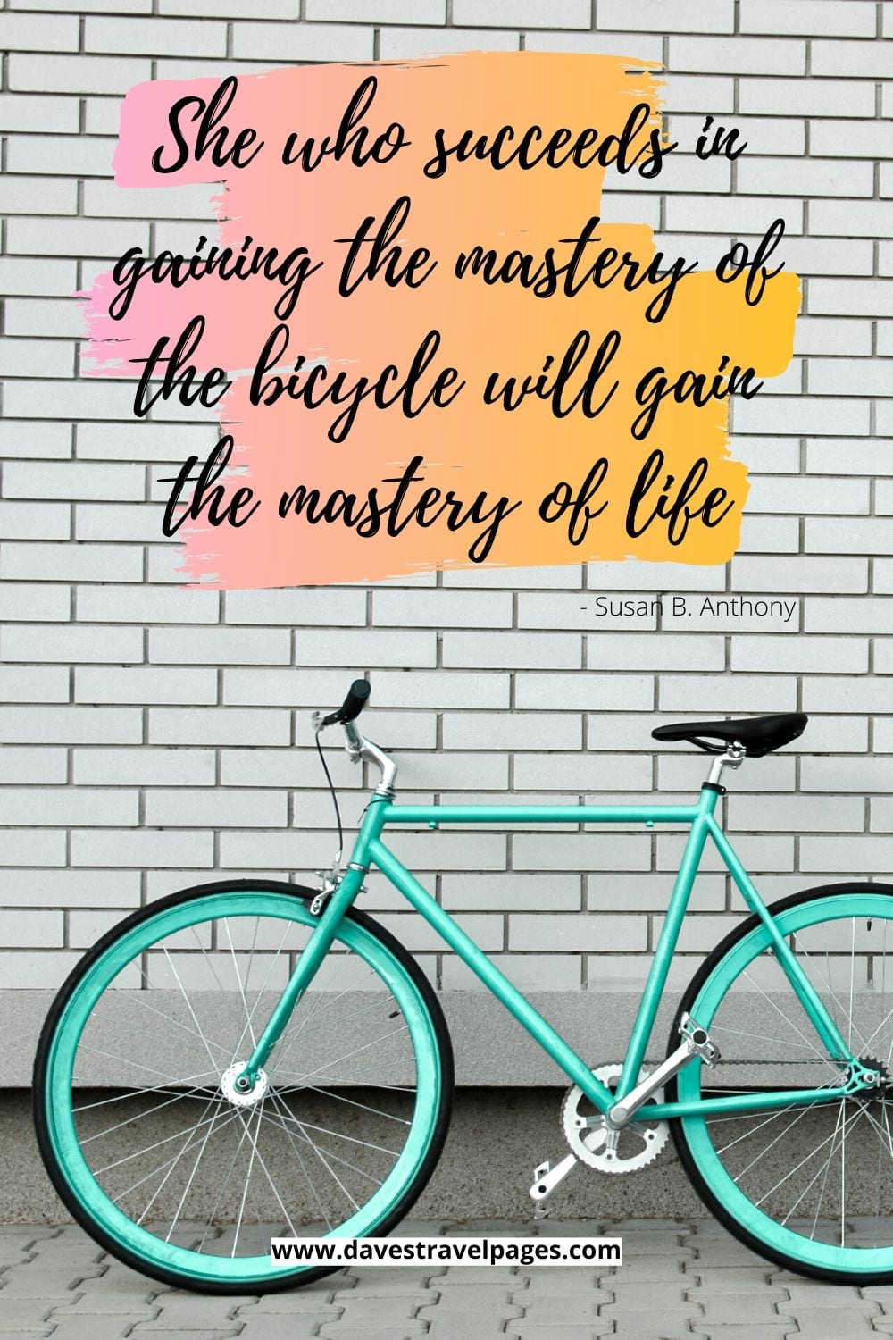 Bicycle Quote: She who succeeds in gaining the mastery of the bicycle will gain the mastery of life. Susan B. Anthony