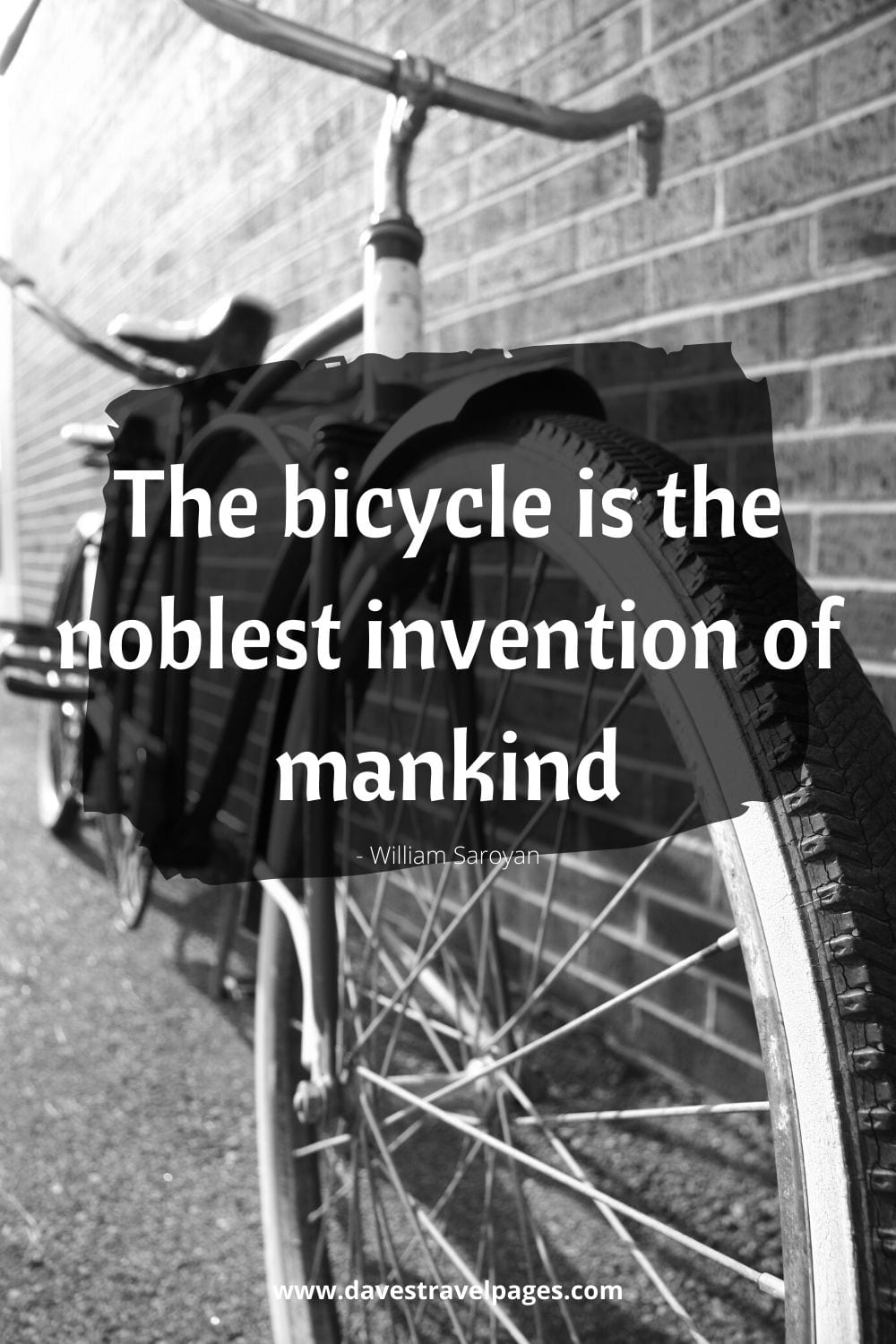 The bicycle is the noblest invention of mankind. ~ William Saroyan