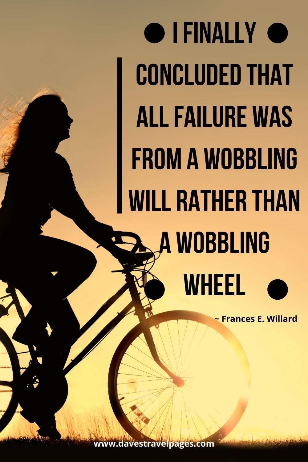 I finally concluded that all failure was from a wobbling will rather than a wobbling wheel. ~ Frances E. Willard