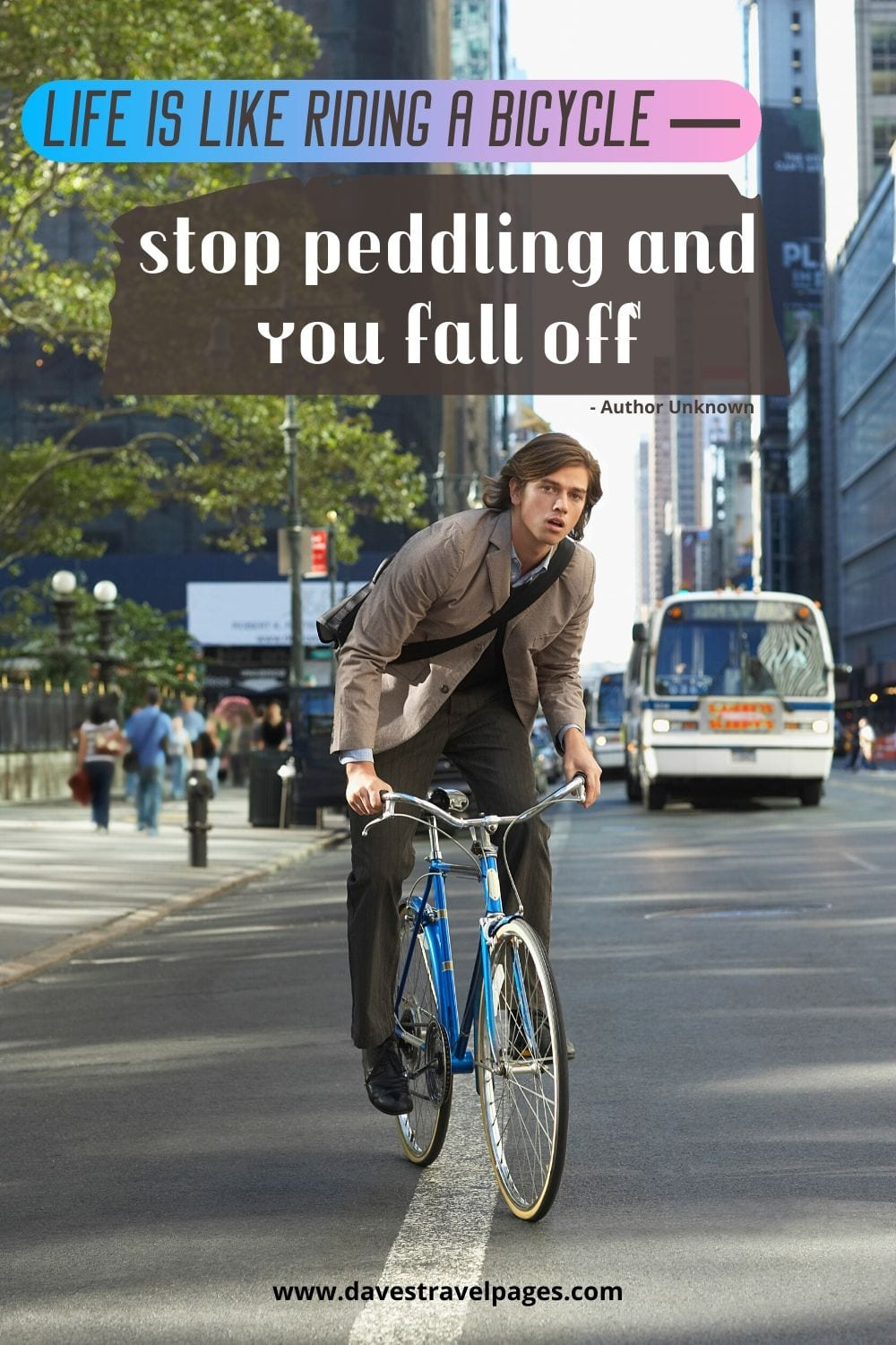 Life is like riding a bicycle — stop peddling and you fall off. ~Author Unknown
