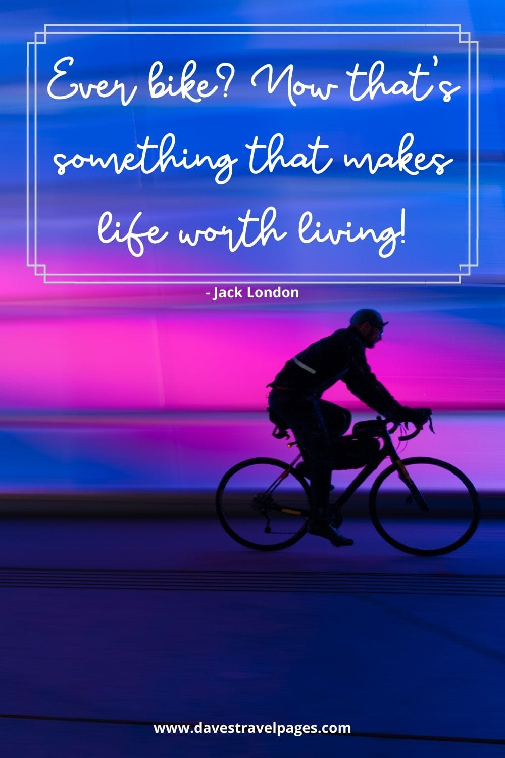 Ever bike? Now that's something that makes life worth living! - Jack London