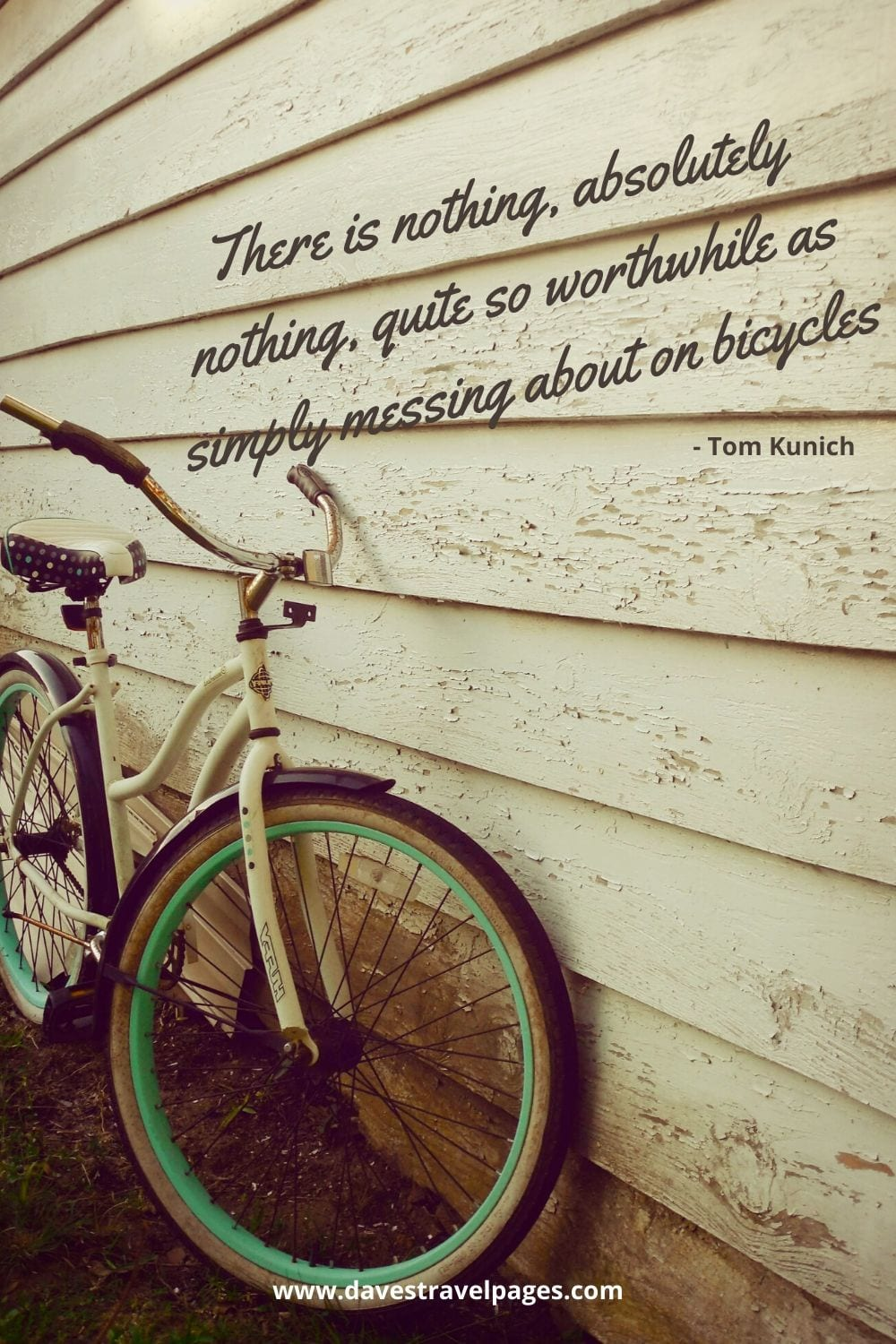 """There is nothing, absolutely nothing, quite so worthwhile as simply messing about on bicycles."""" - Tom Kunich"""