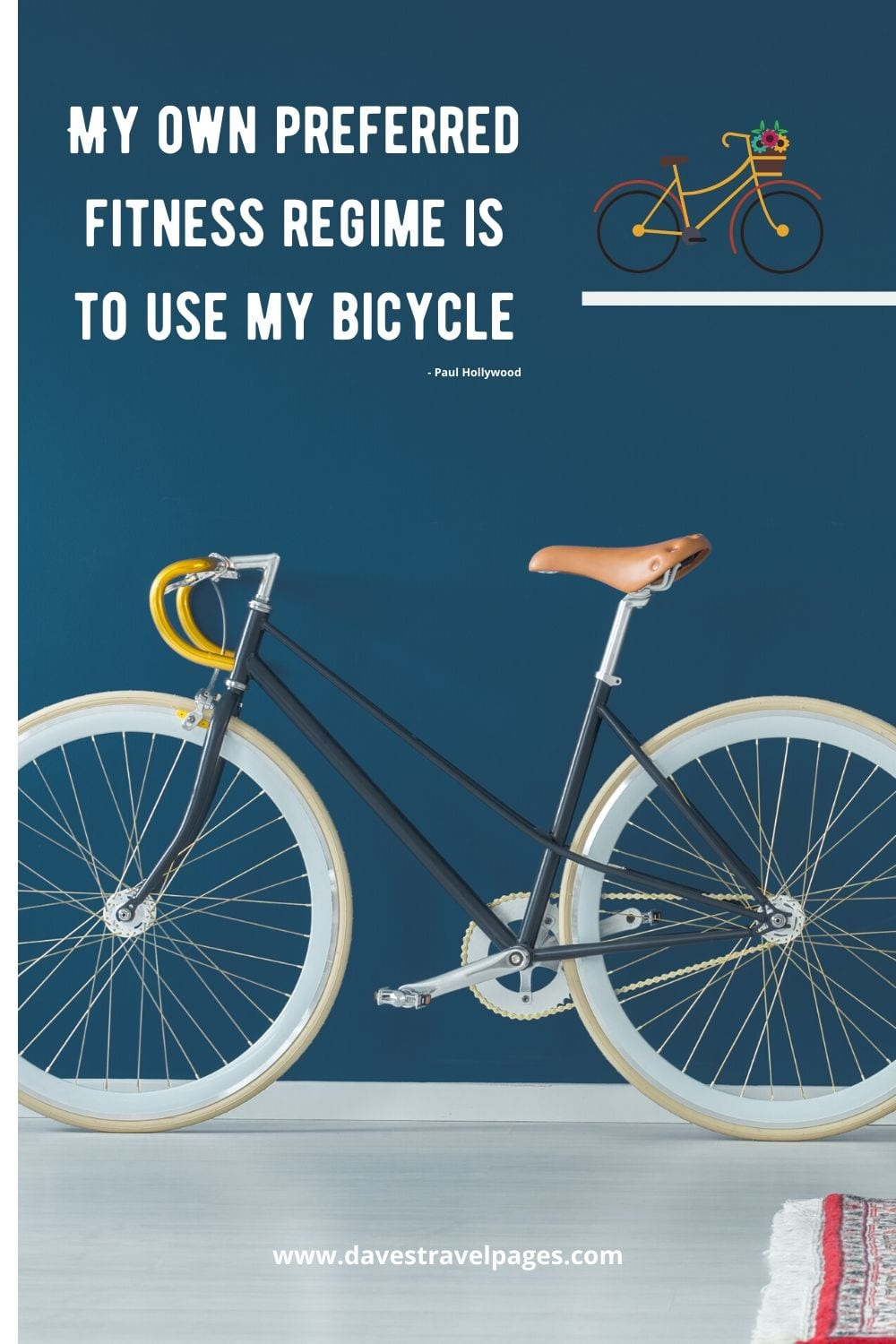 Bicycle sayings - My own preferred fitness regime is to use my bicycle. Paul Hollywood