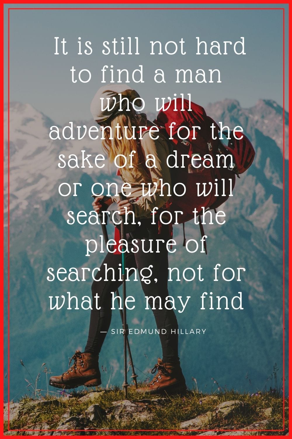 "It is still not hard to find a man who will adventure for the sake of a dream or one who will search, for the pleasure of searching, not for what he may find."" Quote about adventurous souls by Sir Edmund Hillary"