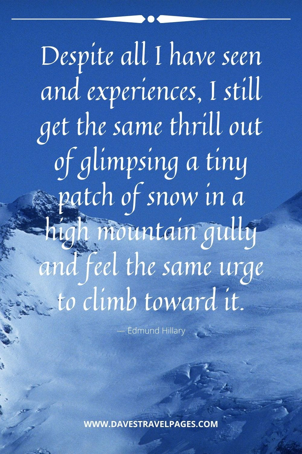 "Edmund Hillary: ""Despite all I have seen and experiences, I still get the same thrill out of glimpsing a tiny patch of snow in a high mountain gully and feel the same urge to climb toward it."""