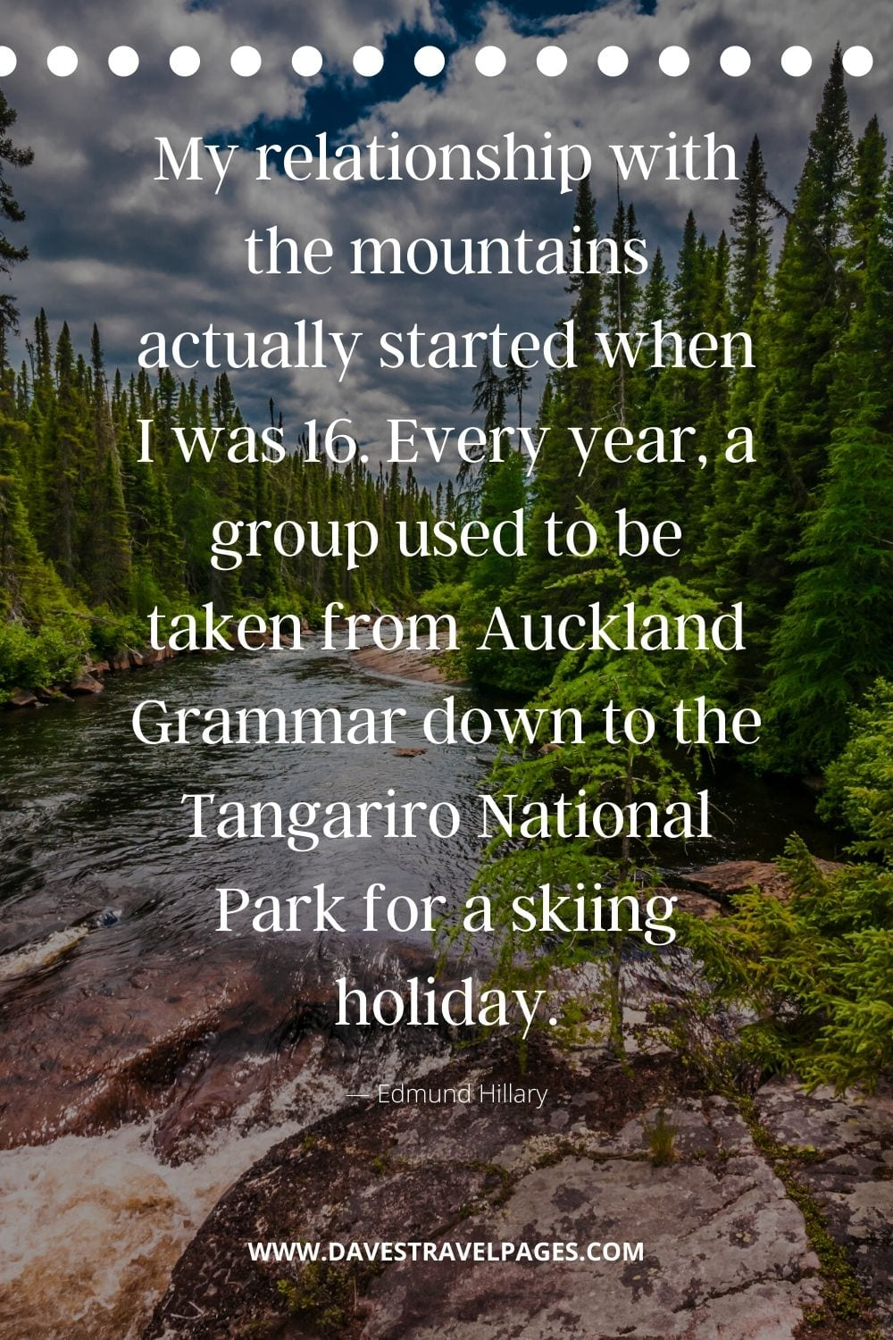 "Edmund Hillary Inspiration: ""My relationship with the mountains actually started when I was 16. Every year, a group used to be taken from Auckland Grammar down to the Tangariro National Park for a skiing holiday."""