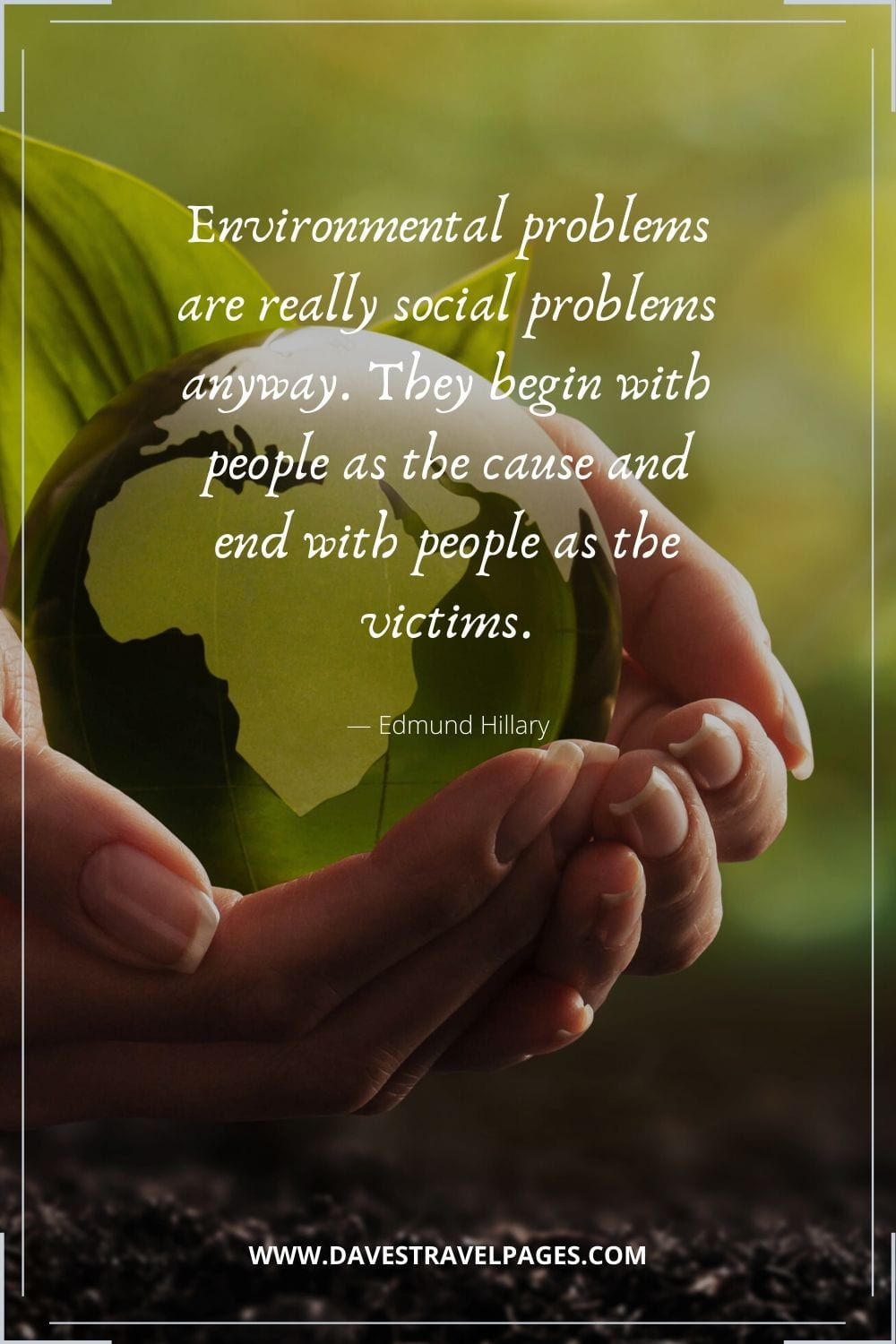 """Environmental problems are really social problems anyway. They begin with people as the cause and end with people as the victims"" - Edmund Hillary"