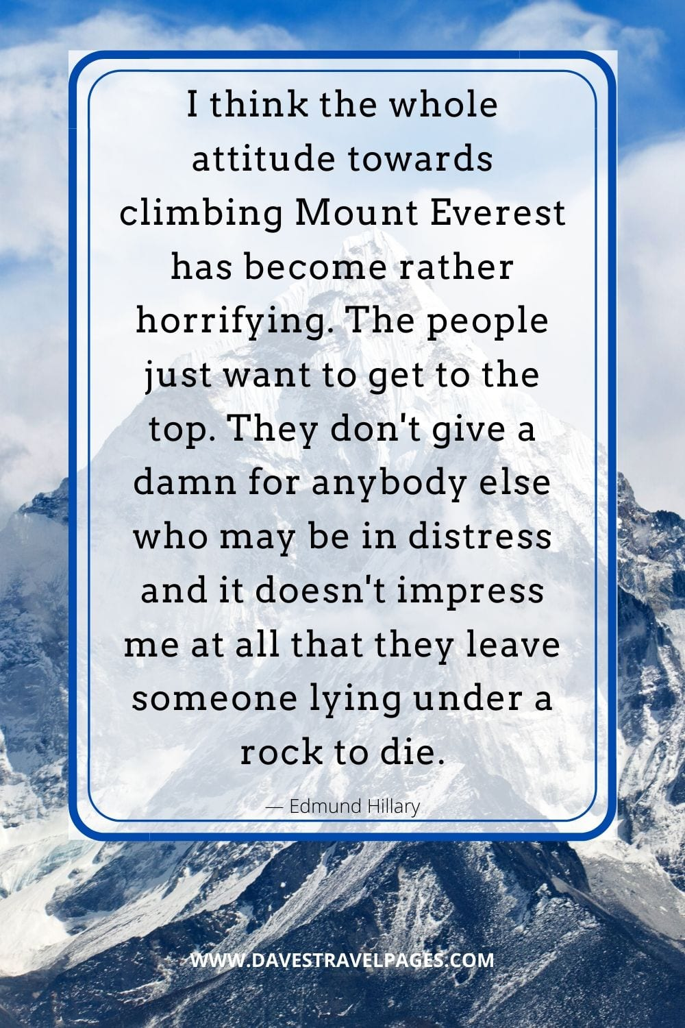 "Mount Everest Quote by Edmund Hillary: ""I think the whole attitude towards climbing Mount Everest has become rather horrifying. The people just want to get to the top. They don't give a damn for anybody else who may be in distress and it doesn't impress me at all that they leave someone lying under a rock to die."""