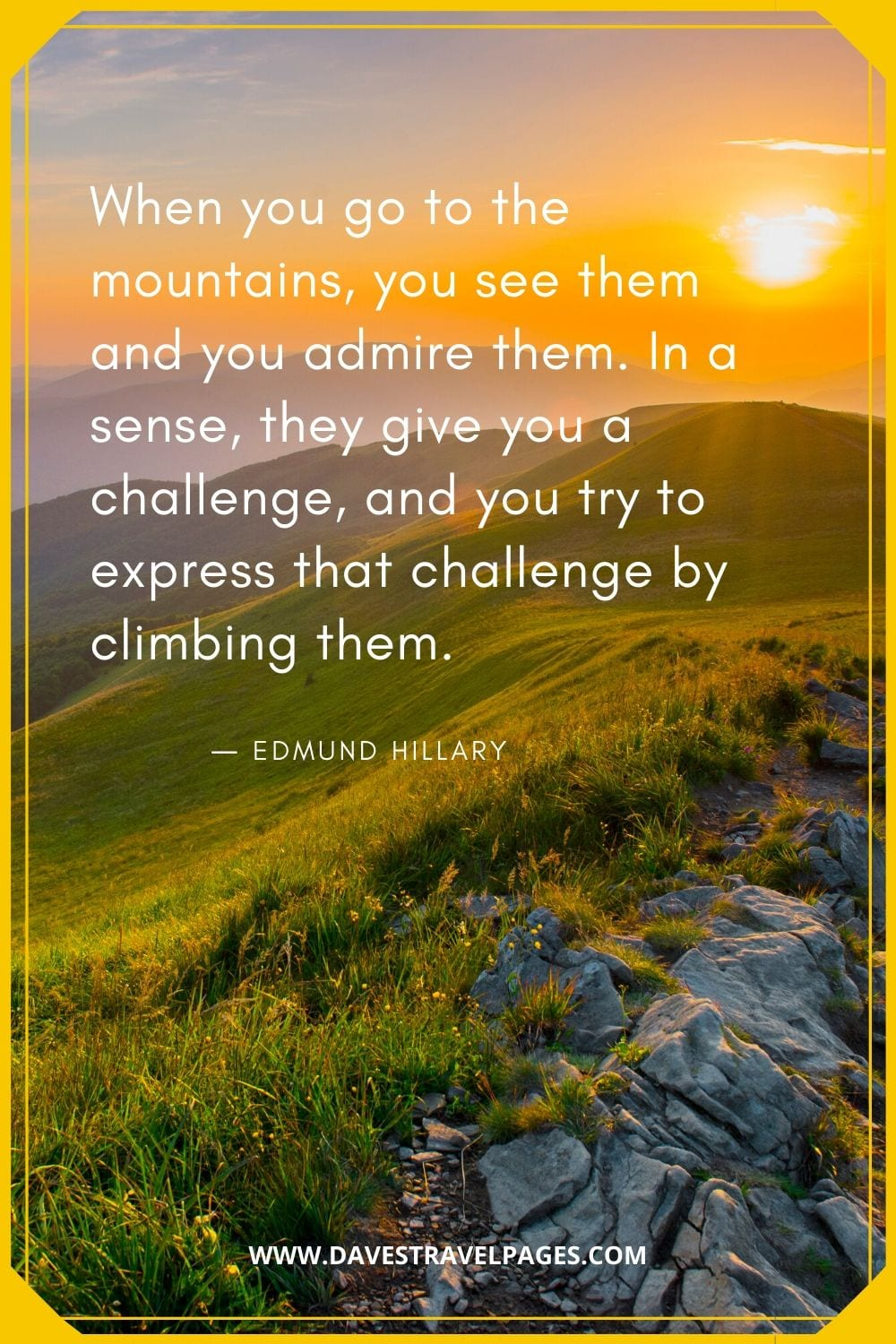"Quotes about the mountains: ""When you go to the mountains, you see them and you admire them. In a sense, they give you a challenge, and you try to express that challenge by climbing them."" - Edmund Hillary"