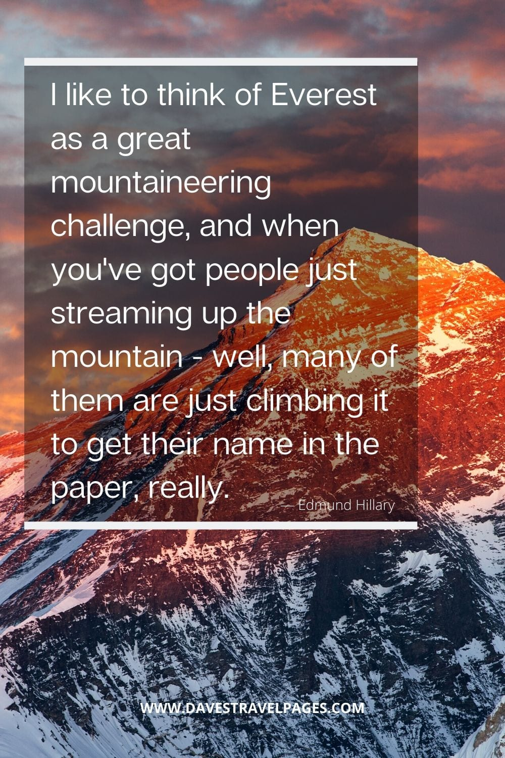 """I like to think of Everest as a great mountaineering challenge, and when you've got people just streaming up the mountain - well, many of them are just climbing it to get their name in the paper, really."" - Edmund Hillary"
