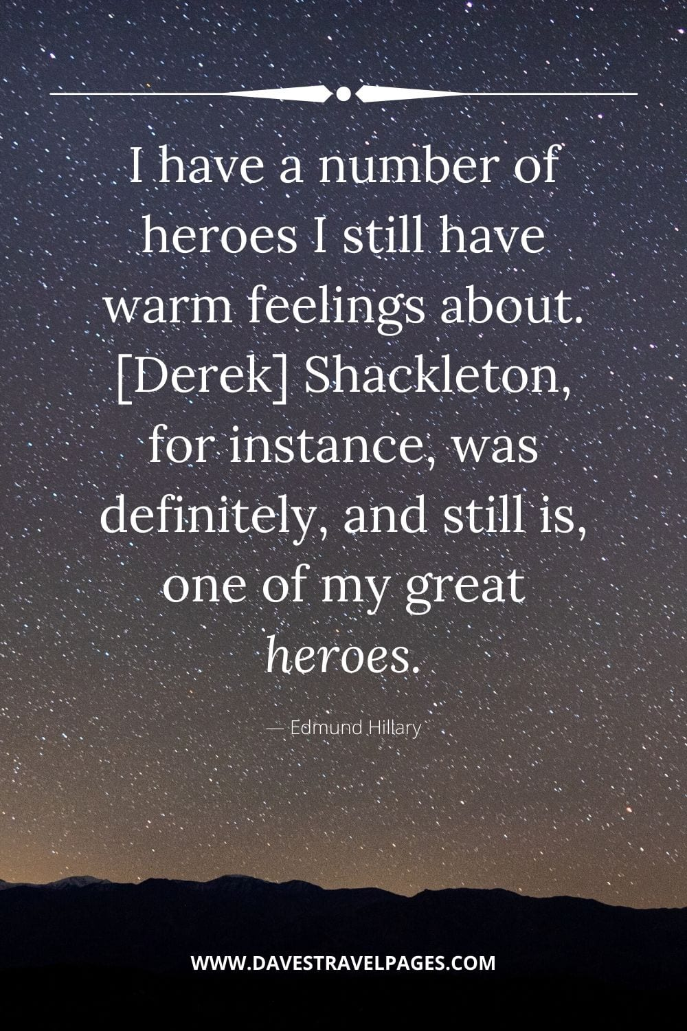 """I have a number of heroes I still have warm feelings about. [Derek] Shackleton, for instance, was definitely, and still is, one of my great heroes."" - Edmund Hillary"