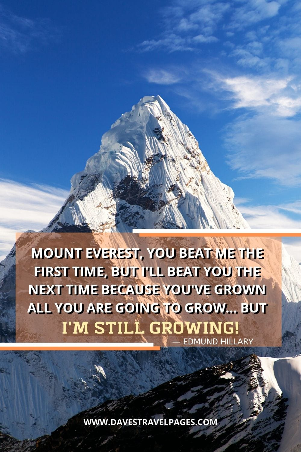 "Quotes about never giving up: ""Mount Everest, you beat me the first time, but I'll beat you the next time because you've grown all you are going to grow... but I'm still growing!"""