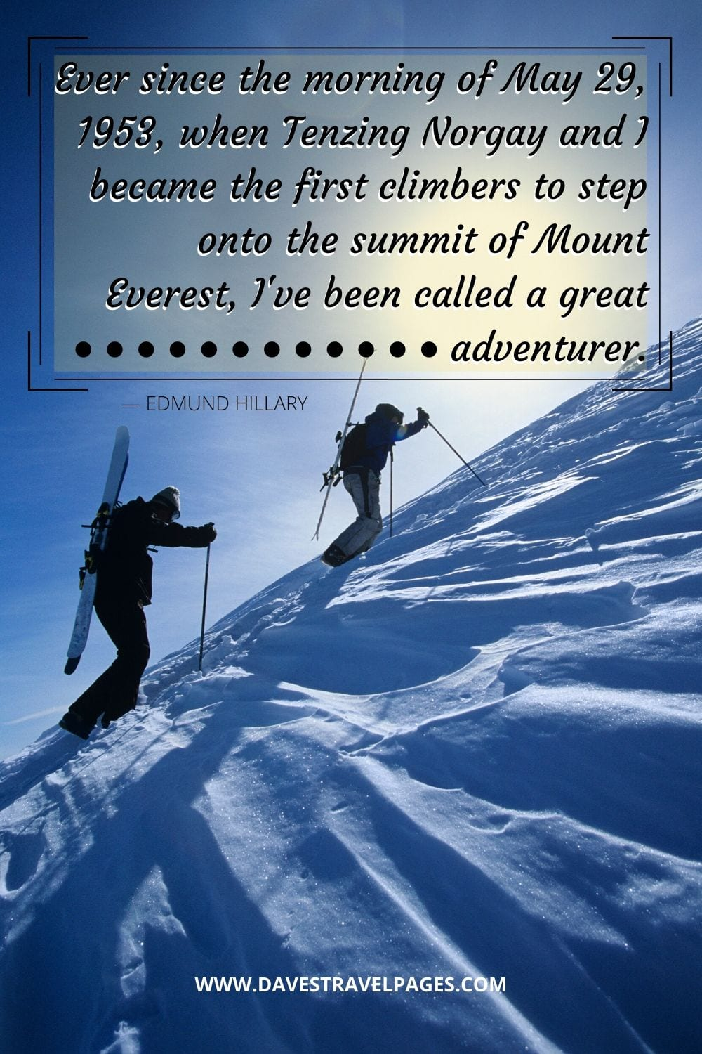 """Ever since the morning of May 29, 1953, when Tenzing Norgay and I became the first climbers to step onto the summit of Mount Everest, I've been called a great adventurer."" - Edmund Hillary Adventure Quote"