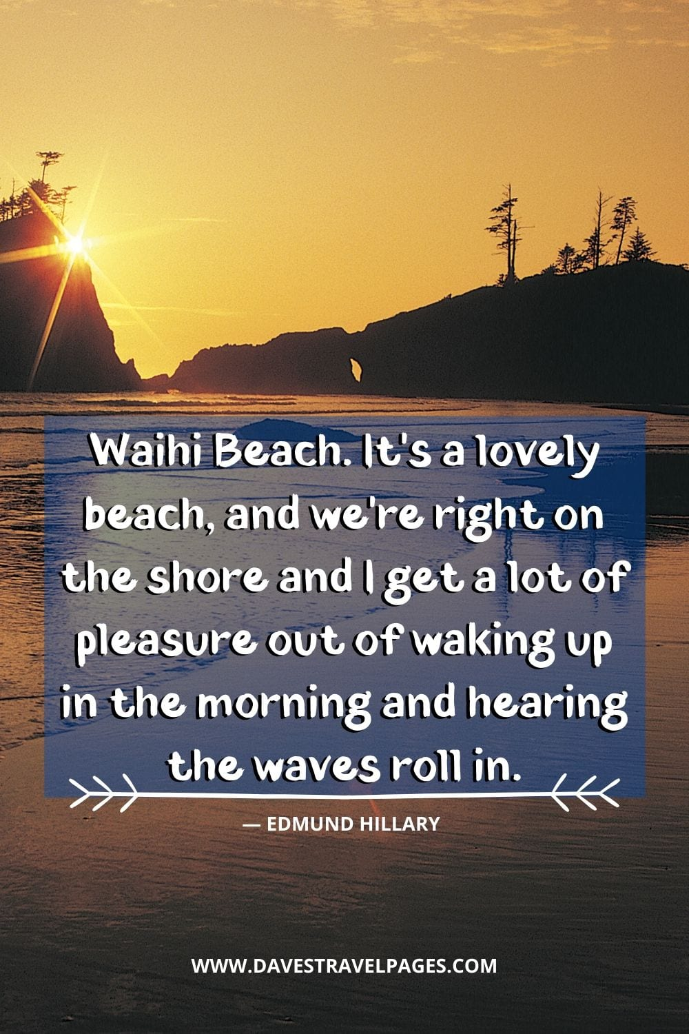 """Waihi Beach. It's a lovely beach, and we're right on the shore and I get a lot of pleasure out of waking up in the morning and hearing the waves roll in."" - Edmund Hillary"