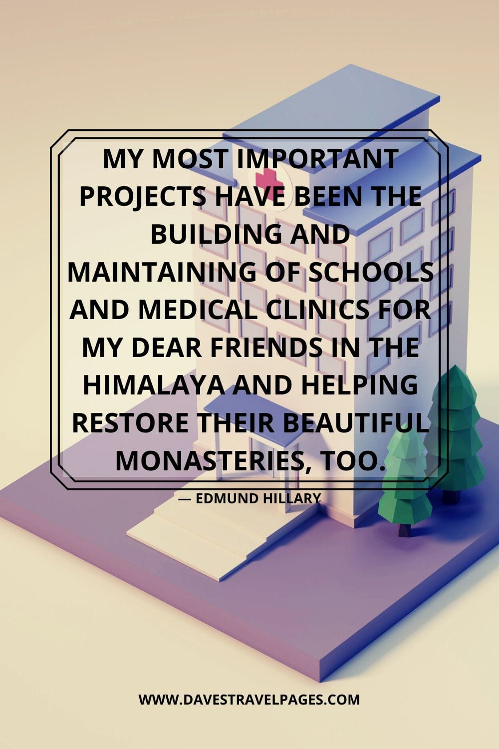 """My most important projects have been the building and maintaining of schools and medical clinics for my dear friends in the Himalaya and helping restore their beautiful monasteries, too."" - Edmund Hillary"