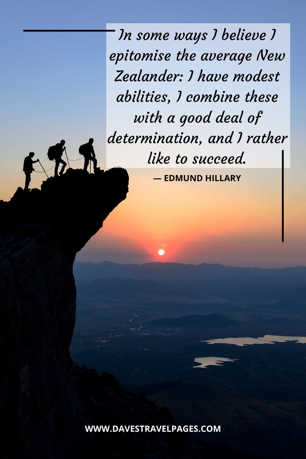 "Quotes about determination and Success: ""In some ways I believe I epitomise the average New Zealander: I have modest abilities, I combine these with a good deal of determination, and I rather like to succeed."" - Edmund Hillary"