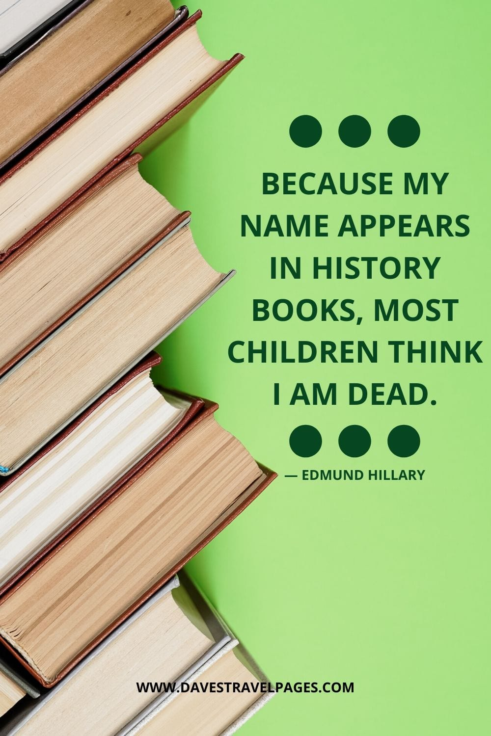 """Because my name appears in history books, most children think I am dead."" - Edmund Hillary"