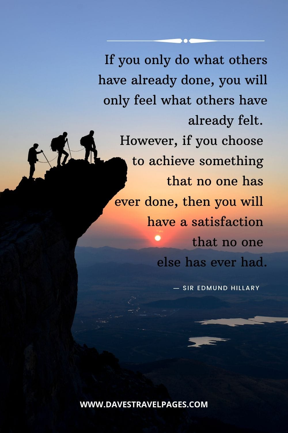 """""If you only do what others have already done, you will only feel what others have already felt. However, if you choose to achieve something that no one has ever done, then you will have a satisfaction that no one else has ever had."" ― Sir Edmund Hillary Quotes"