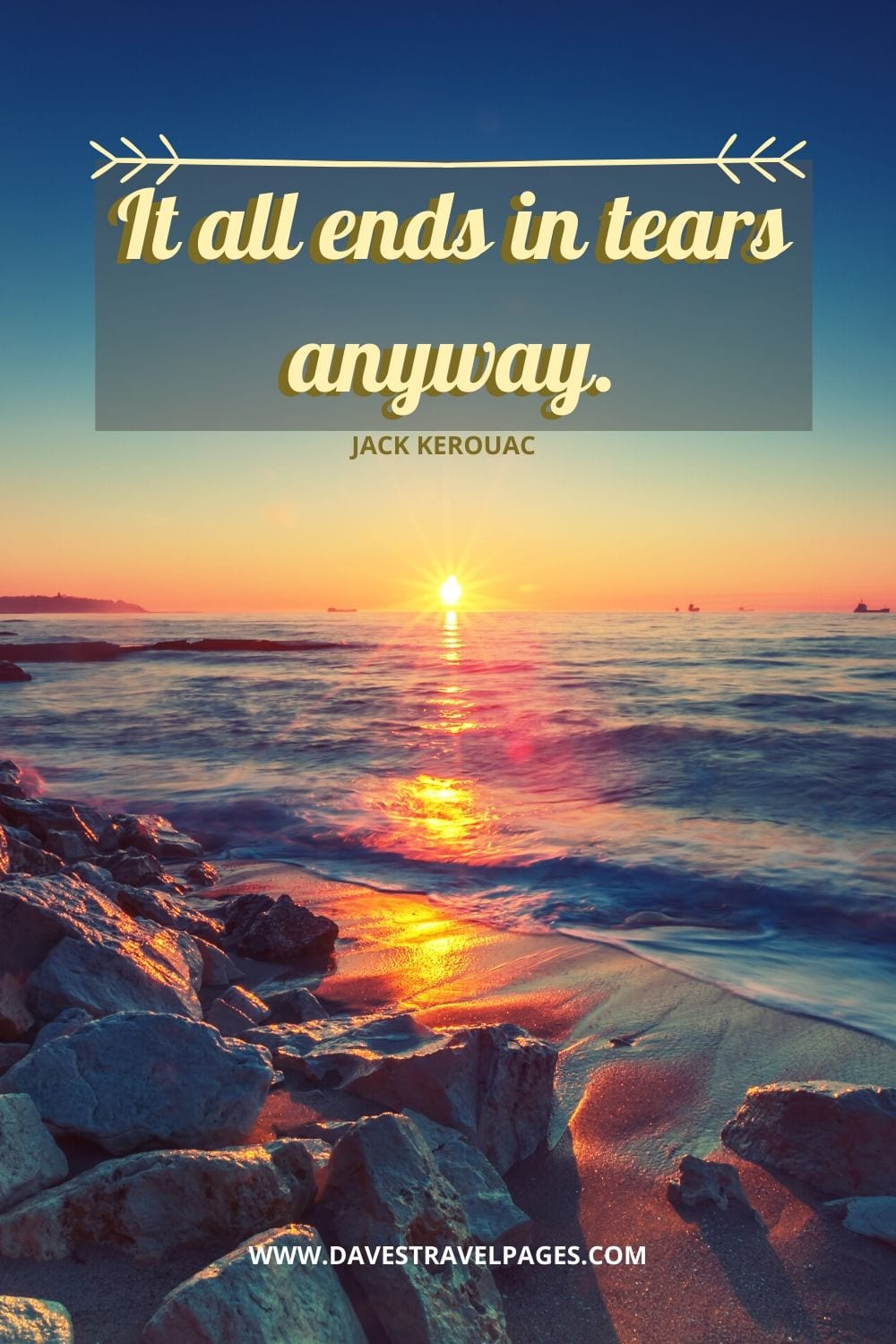 """It all ends in tears anyway."" - Jack Kerouac, The Dharma Bums"