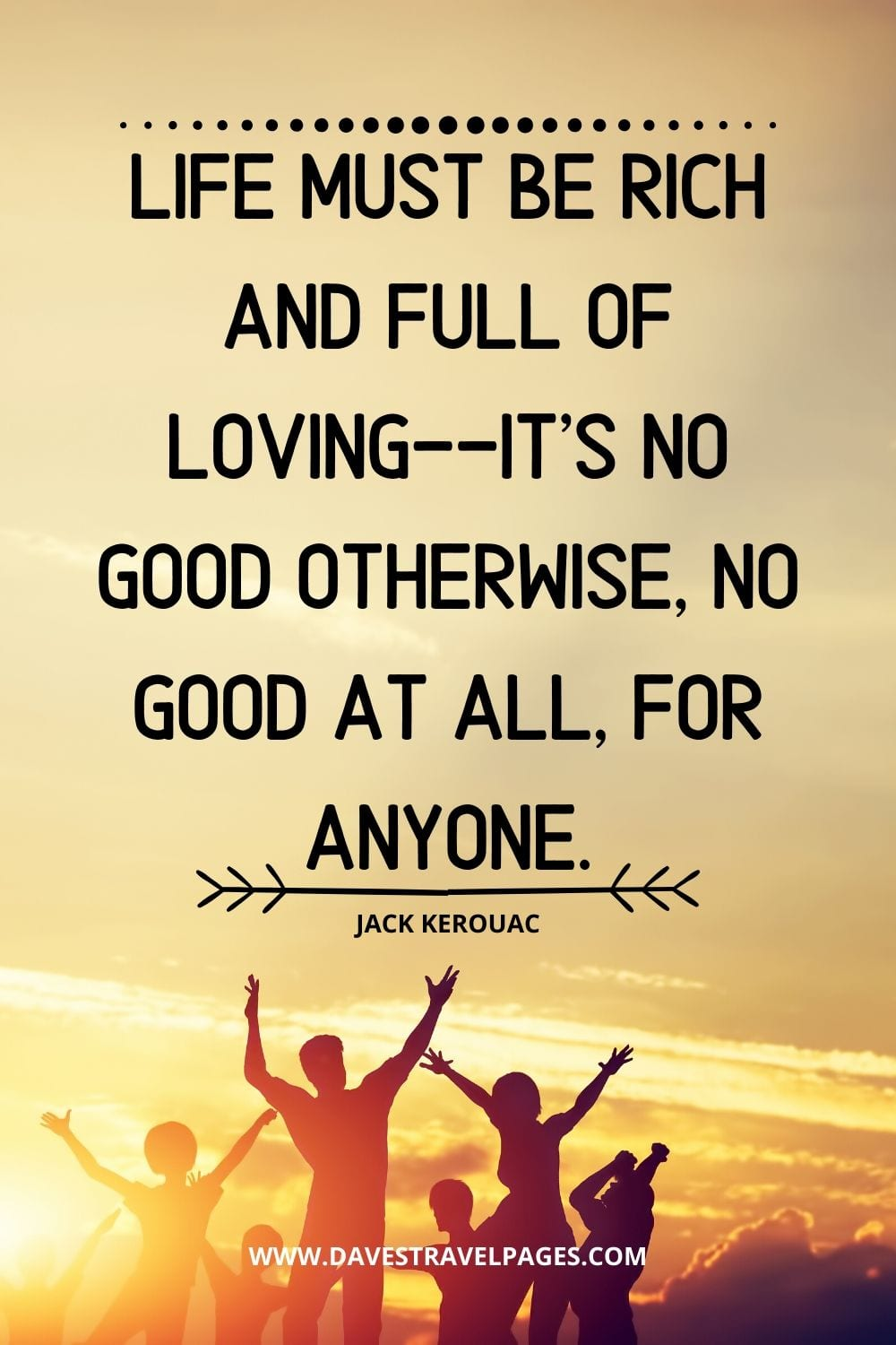 "Abundance Quote: ""Life must be rich and full of loving--it's no good otherwise, no good at all, for anyone."" - Jack Kerouac"