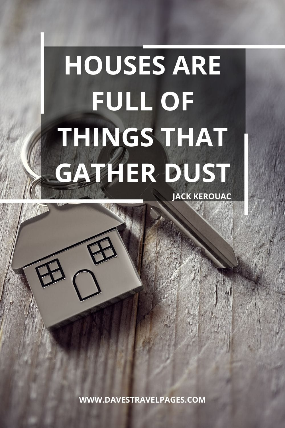 """Houses are full of things that gather dust"" - Quip by Jack Kerouac"