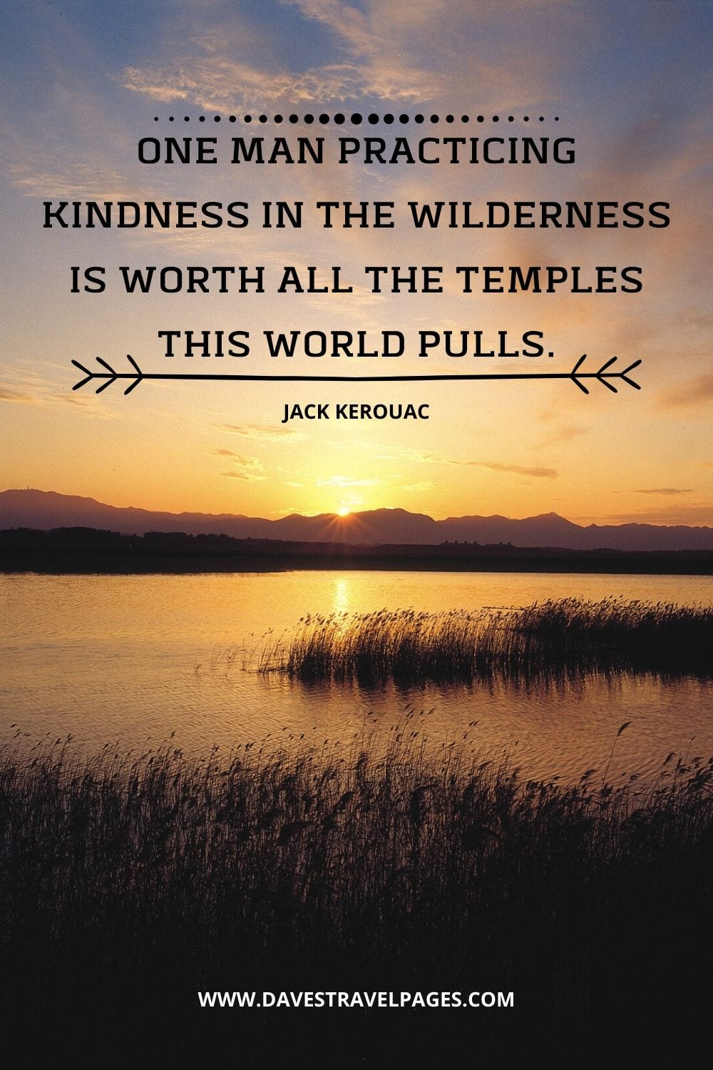 """One man practicing kindness in the wilderness is worth all the temples this world pulls."" - Quote from The Dharma Bums"